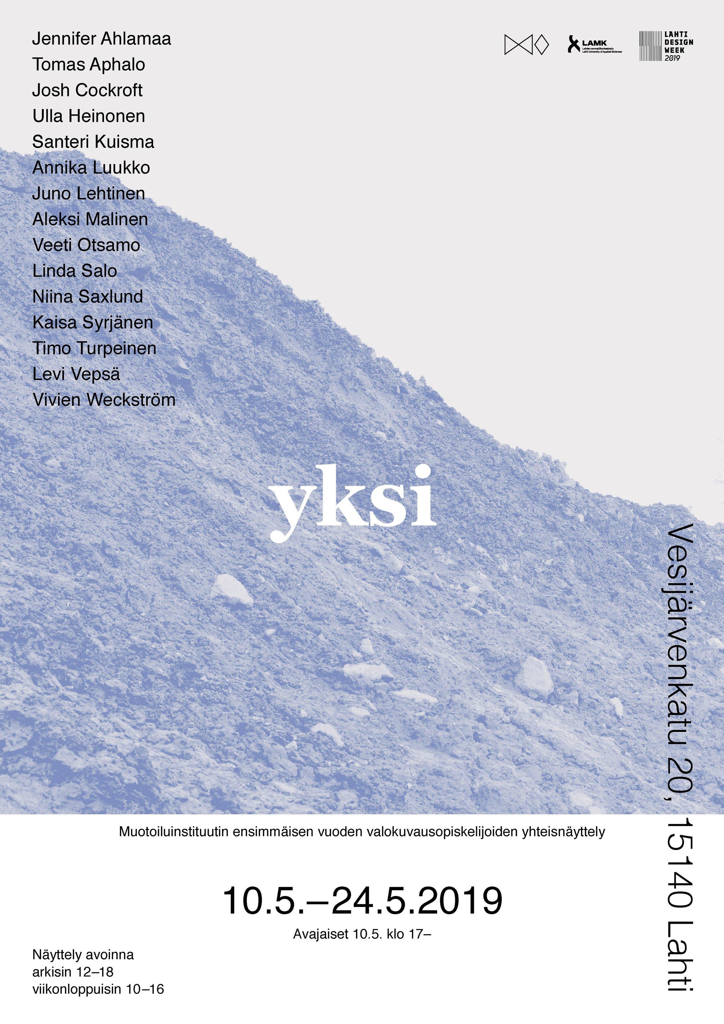 Yksi   Exhibition @ Vesijärvenkatu 20, Lahti  10.-24.5.2019 Mon–Fri at 12:00–18:00 Sat–Sun at 10:00–16:00  The opening: Friday 10.5. at 17:00  Facebook event:  Yksi   Photographers: Jennifer Ahlamaa, Tomas Aphalo, Josh Cockroft, Ulla Heinonen, Santeri Kuisma, Annika Luukko, Juno Lehtinen, Aleksi Malinen, Veeti Otsamo, Linda Salo, Niina Saxlund, Kaisa Syrjänen, Timo Turpeinen, Levi Vepsä, Vivien Weckström