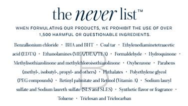 The Never List - Beautycounter's The Never List is made up of more than 1,500 questionable or harmfulchemicals that we never use as ingredient in our products.
