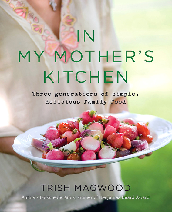 Trish's second cookbook In My Mother's Kitchen (Harper Collins spring 2011) with 3 generations of delicious simple family food sharing recipes and tips for busy modern cooks.