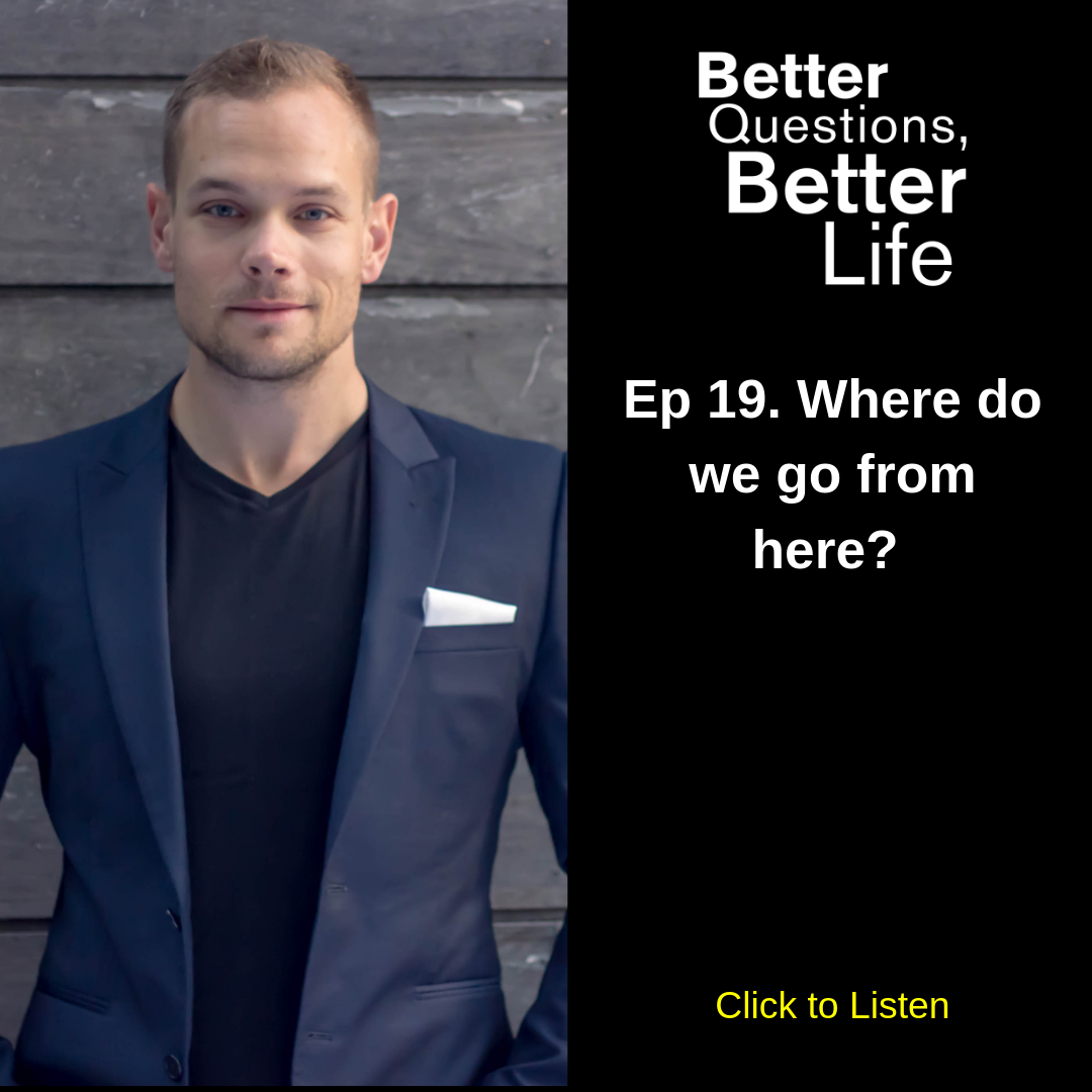 Better Questions Better Life Ep 19. Where do we go from here?