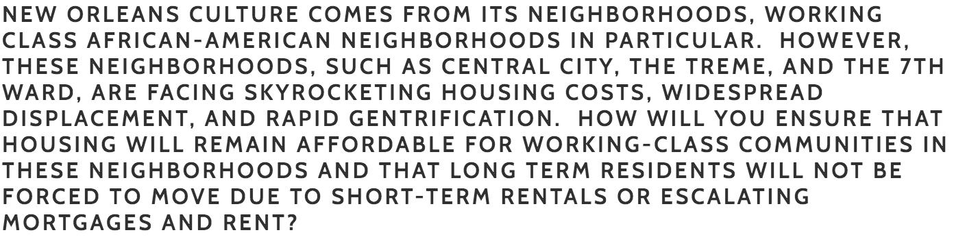 Williams : The housing crisis in our city went unaddressed for too long. Families who have lived in New Orleans for generations are being pushed out of their neighborhoods and it is increasingly difficult for renters or homebuyers in a wide range of income brackets to find a safe, healthy place to live. Initiatives such as the Smart Housing Mix and changes to the Master Plan to allow for greater density will help us achieve our development goals. As a current Councilmember At Large I have been involved in and supportive of the process for both. Additionally, I will continue to work with local finance leaders and the Office of Community Development to give them the resources they need to enhance the programs they currently offer and encourage community building through investing in first time homebuyers.     Nowak : Housing costs are surging, and I have a number of policy proposals to deal with this issue. First and foremost we must recognize that the AirBnB legislation that my incumbent opponent passed is the primary reason for this surge. I will make all AirBnB listings have an attached homestead exemption requirement, and give some teeth to the penalties for running an AirBnB outside of regulatory framework. I have proposed a property tax mill increase freeze during my tenure. I also intend to build tens of thousands of tiny homes across the thousands of vacant HANO lots in this city. They will be used for housing first homeless remediation, as well as rent to own. I intend to create a New Orleans Federal Credit Union with a mandate to provide inexpensive financing to working class families with the goal of increasing home ownership rates across the city but especially among the African American community.