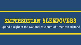 SMITHSONIAN SLEEPOVERS: NATIONAL MUSEUM OF AMERICAN HISTORY   MUSEUM - WASHINGTON DC Price: $125 - $135