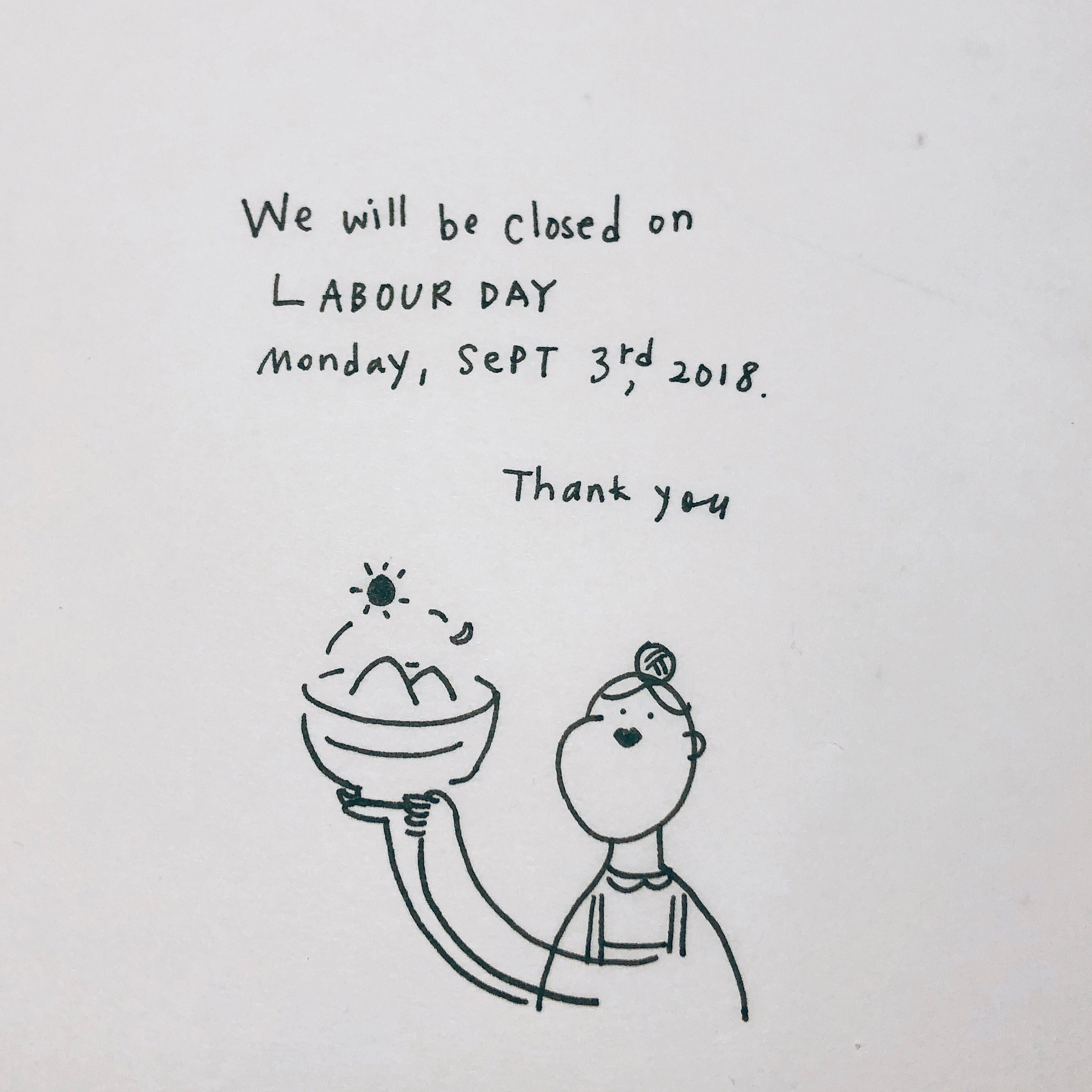 We are open on SAT & SUN from 12 - 9 as usual, and we will be closed on Labour day, Sept 3rd, Monday. Thank you.