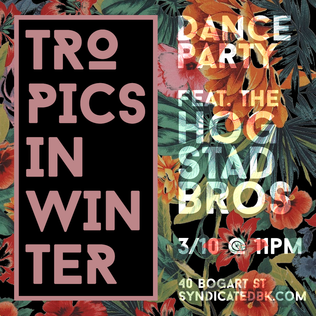 March 10th at Syndicated in Bushwick. Tropical Heat in Winter Dance Party featuring live DJ/VJ duo the Hogstad Brothers. Save your last threads of winter sanity. Come dressed for the tropics, grab your specialty tiki drink at the bar and get moving on the dance floor to searing hot music that will move from tropical bass (eg, buraka som systema, systema solar) to classic dancehall reggae (eg supercat) and more. The jungle will include psychedelic, wall-sized, audience-interactive visual projections.  Music warms up at 1030pm, dance party starts at 11. No cover. RSVP for guaranteed entry. This event is 21+.   https://www.eventbrite.com/e/tropical-heat-in-winter-dance-party-tickets-32394863910