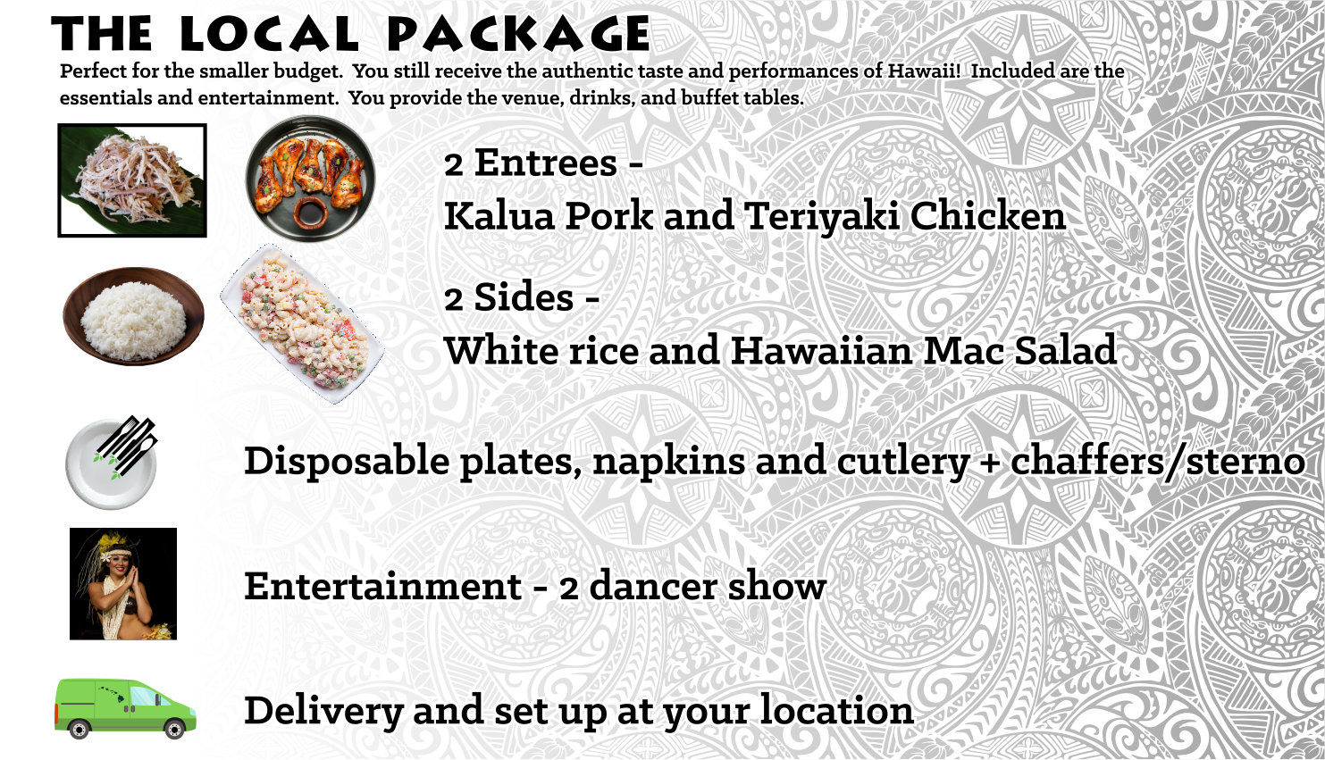 Perfect for the smaller budget. You still receive the authentic taste and performances of Hawaii. Included are the essentials and entertainment. You provide the venue, drinks, and buffet tables.  $19 45 /person for 40-65 persons, $15 45 /person for 66-120 persons, $13 45 /person for 121-180 persons, $12 45 /person for 181-250 persons, $10 45 /person for 251 or more persons
