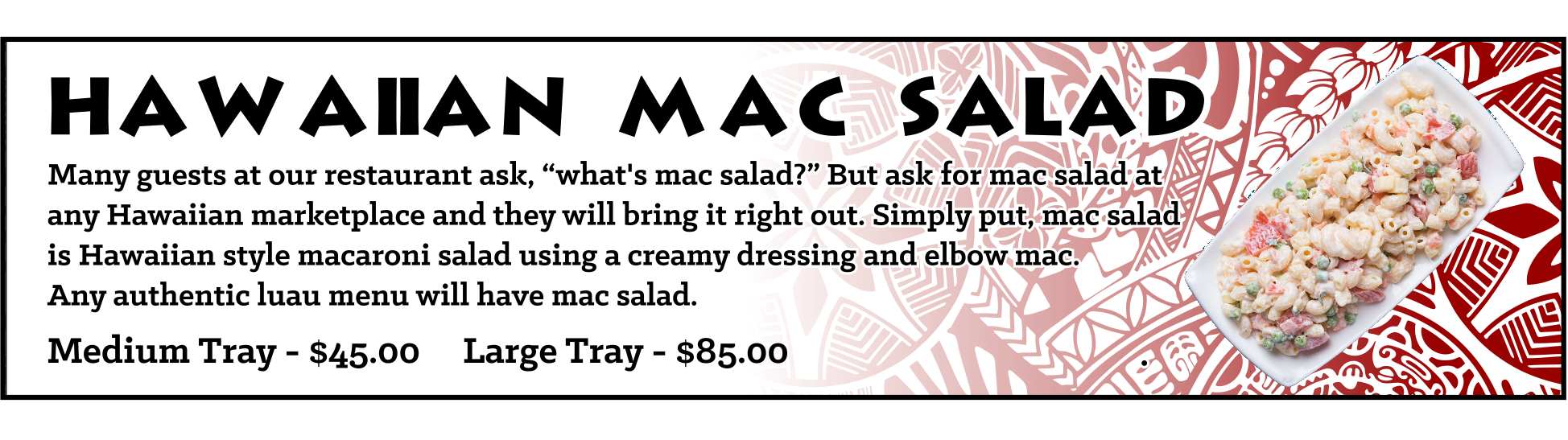 """Many guests at our restaurant ask, """"what's mac salad?"""" But ask for mac salad at any Hawaiian marketplace and they will bring it right out. Simply put, mac salad is Hawaiian style macaroni salad using a creamy dressing and elbow mac. Any authentic luau menu will have mac salad. Medium Tray - sufficient for approximately 10-15 guests, $45, Large Tray - sufficient for approximately 20-30 guests, $85"""