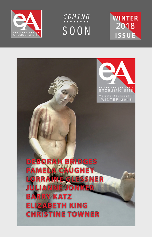 Coming Soon: - The Winter 2018 Issue of Encaustic Arts Magazine - AVAILABLE Dec 1st. Preview link to subscribe will be posted here on Dec 1.