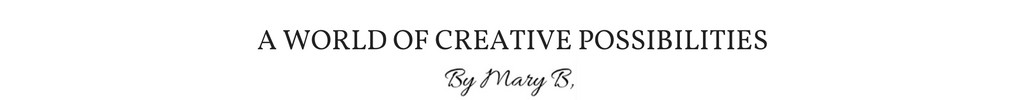 A World of Creative Possibilities By Mary B