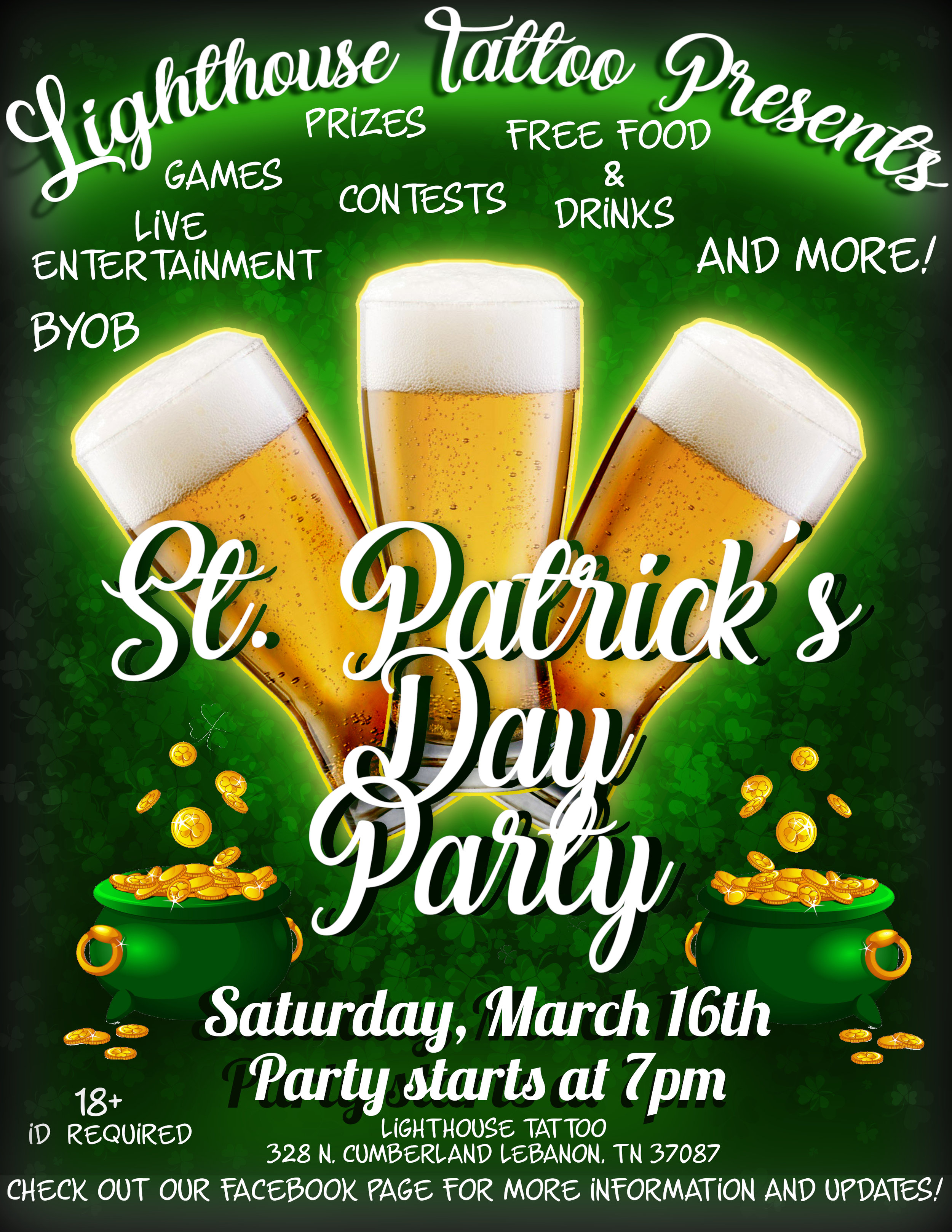 It's time to start getting ready for our 2019 St. Patrick's Day bash. Last year's party was a huge success, so now we're coming back even stronger this year.   18+ Only event (we will have someone checking for IDs)   including:   Free Food Free GREEN Beer Live Entertainment Costume Contest Beer Drinking Contest AND MORE  Party starts at 7pm and goes on until we get tired!! Check out our Facebook page for updates on this event as we book more stuff!     https://www.facebook.com/pages/category/Tattoo---Piercing-Shop/Lighthouse-Tattoo-1731394500499084/