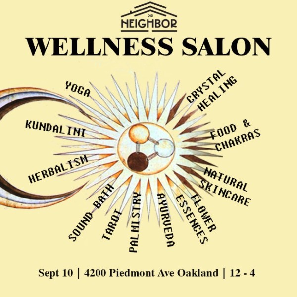 - Join us in a community event called The Wellness Salon featuring an incredible line-up of practitioners, magic makers, and wellness providers… these incredible people here to to help you align and reconnect back to yourself.The event is FREE and full of locally made products, free demos, mini consults, drinks, and eats. Get to know your local wellness providers and get started on working out those kinks with love!Who is involved?Native Palms Nutrition: Food & ChakrasMindi B. Yoga & AyurvedaSound Healing from Take Care BeautyNatural Skincare with Oloorea BeautyTarot & Palmistry with The Hanged Man Co.Eye of Crow HerbalismThe Whorled Flower EssencesThe Crystal CowgirlKundalini with Pritpal Simran KaurAnd tea provided by Steep Tea Co.What: The Wellness SalonWhen: Sept.10th, 2017Time:12-4pmWhere: Neighbor 4200 Piedmont Ave, Oakland, CA 94611