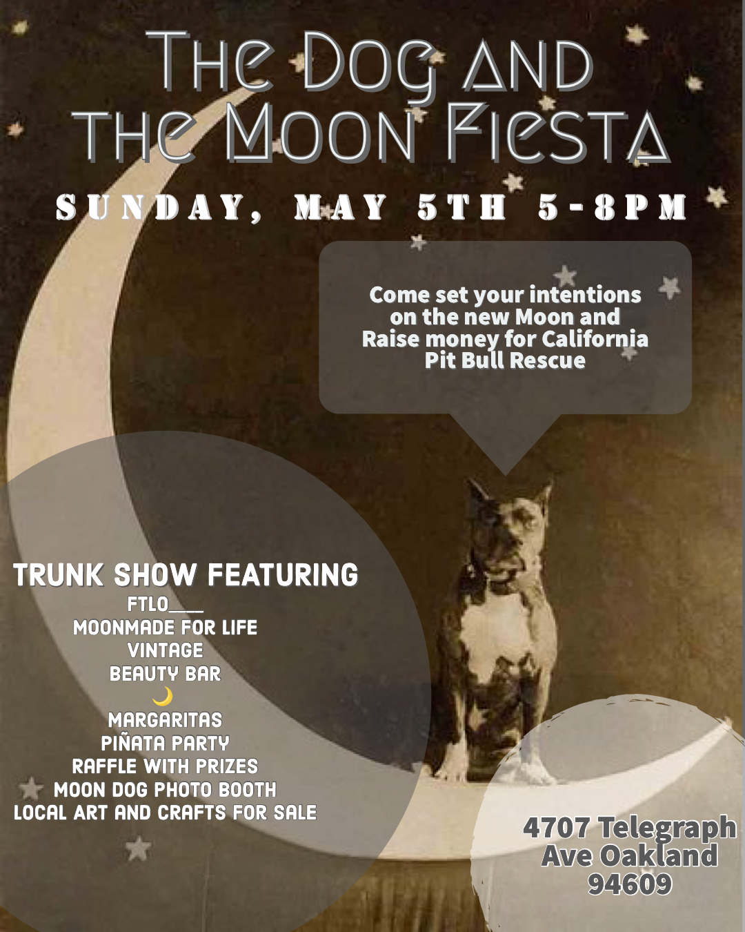 "THE DOG AND THE MOON FIESTA - MAY 5TH 5-8PM 2019SPONSORED BY MOON MADE FOR LIFE AND FTLO____OVER THE LAST FEW MONTH A GROUP OF US HAVE BEEN GATHERING TO CREATE WORKS OF ART THAT WE WILL BE DONATING AND SELLING AT THIS EVENT IN ORDER TO RAISE FUNDS FOR CALIFORNIA PIT BULL RESCUE. CALIFORNIA PIT BULL RESCUE (CPR) IS ORGANIZED FOR THE PURPOSE OF RESCUING AT RISK ""PIT BULL"" TYPE DOGS AND FACILITATING SOCIAL CHANGE TO ABOLISH THE ABUSE, OVER BREEDING AND MIS-EDUCATION SURROUNDING THE BREED.THERE WILL BE ARTS AND CRAFT SALES, BEAUTY BAR, PHOTO BOOTH, VINTAGE RACK, RAFFLE WITH PRIZES, PINATA AND TRUNK SHOW FEATURING BRANDS FTLO___AND MOON MADE FOR LIFE, NOT TO MENTION MARGARITAS! COME SET YOUR INTENTIONS ON THE NEW MOON AND HELP CPR ""SAVE LIVES, ONE PAW AT A TIME!"""