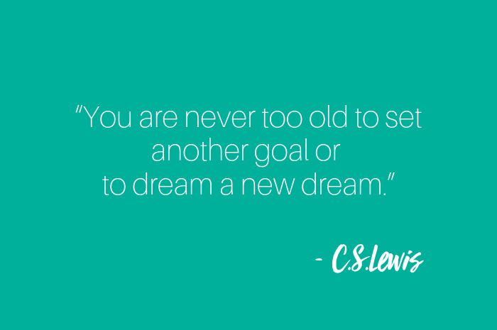 """You are never too old to set another goal or to dream a new dream."".png"