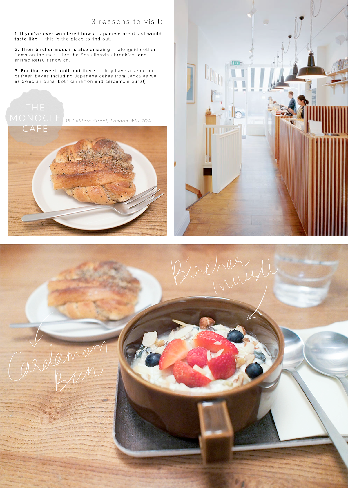 London cafe: MONOCLE  1. If you've ever wondered how a Japanese breakfast would  taste like — this is the place to find out.   2. Their bircher muesli is also amazing — alongside other  items on the menu like the Scandinavian breakfast and  shrimp katsu sandwich.  3. For that sweet tooth out there — they have a selection  of fresh bakes including Japanese cakes from Lanka as well as Swedish buns (both cinnamon and cardamom buns!)
