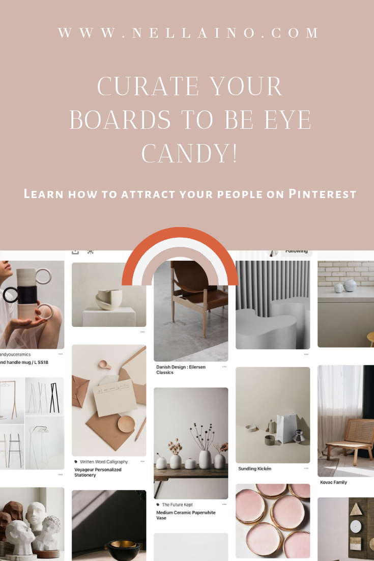 Pinterest users love great aesthetics! Learn to curate your boards to attract your kind of people on Pinterest! Visit my blog for inspiration and tips: www.nellaino.com/blog #pinteresttips #pinterestboards #pintereststrategy