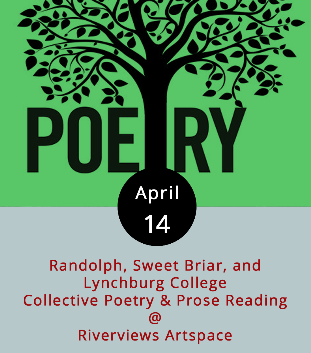 So, it's still National Poetry Month, and the Academy of American Poets has a nice list of 30 ways to celebrate National Poetry Month up on their  website . You could chalk a poem on the sidewalk; create an anthology of your favorite poems on poets.org; and/or attend a poetry reading at a local university, bookstore, cafe, or library. Tonight's collective poetry & prose reading at Riverviews Artspace (901 Jefferson St.) fits nicely into the latter classification for marking this poetic month. Students from three local institutions of higher learning —Randolph, Sweet Briar, and Lynchburg College —will be represented and representing from 7-9 p.m. It's a free event; call (434) 847-7277 for more info, or click  here .