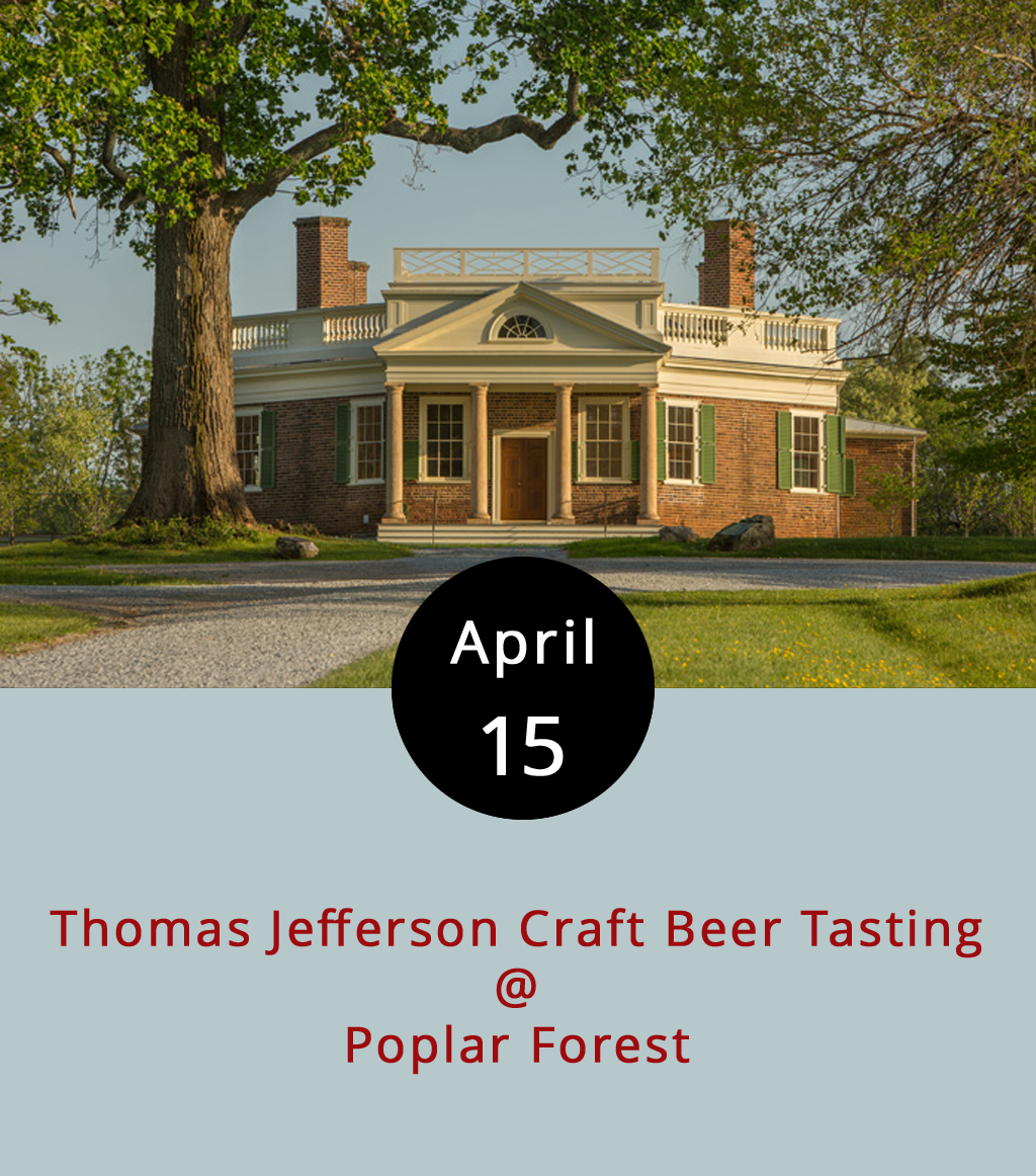 John's second cousin Sam Adams gets most of the credit for brewing beer back in the formative days of the American experiment, when beer wasn't exactly the only thing that was brewing amongst the populous of the thirteen colonies. But Thomas Jefferson, Virginia's own founding father, was very much the brewmeister too. He served beer at dinners, drank beer regularly, and embarked on his own scientific study of the brewing process after retiring from public life. So, it's fair to say that he would be proud to know that Virginia is now fully engaged in the craft beer revolution. He'd probably even approve of today's craft beer tasting and celebration at his home away from Monticello, his Bedford County retreat, Poplar Forest (1542 Bateman Bridge Rd.). The tasting runs from 11 a.m.-5p.m. The Steve Freeman Band and Sub-Radio provide the music. Admission + 20 tastings is $35; for ten tastings $25; and those not intending to partake can get in for $10. Call (434) 525-1806, or click  here for more info.