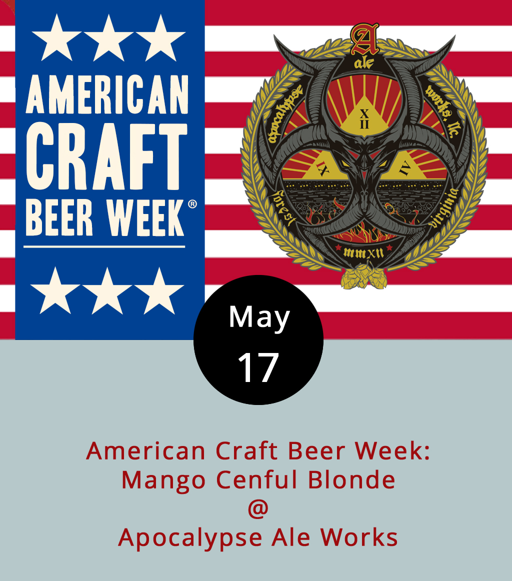 """Welcome to American Craft Beer Week. According to the national  Brewers Association , Craft Beer Week actually started as an entire month (July) back in 2006. But, it's been whittled down to a more concentrated and impactful week each May, when brewers and beer enthusiasts throughout this fine country get to show a little solidarity and market their creations. Not surprisingly, Apocalypse Ale Works (1257 Burnbridge Rd.) has answered the call. Starting at 4 p.m. today, the taproom in Forest will be featuring a mango variant of their summery Cenful Blonde. Tomorrow, it's Apricot Confessor (an ACBW variant); Friday, the Pineapple Hell Yeaah will be on tap; Saturday it's the Blueberry Golden Censer; and on Sunday it's a """"Variant Explosion,"""" with all the fruitified variants from the week featured. It's a lot to keep track of. We recommend clicking  here for more info, or calling (434) 258-8761."""