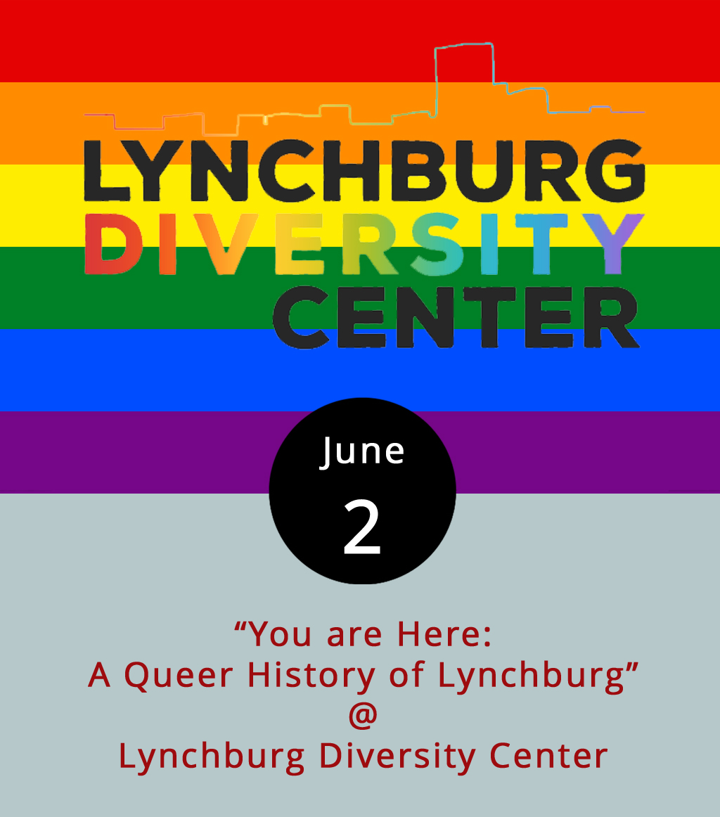 """June is National Pride Month, and the Lynchburg Diversity Center is marking the occasion with a public-history project exhibit that delves into the past and present of the city's LGBTQ community. """"You are Here: A Queer History of Lynchburg"""" features artifacts going back to 1981 that offer an alternative look at life in Lynchburg, and the Diversity Center is reaching out to members of the local community to add stories, memories, pictures, and objects to the archive. The Lynchburg Diversity Center is located in suite 201 of Riverviews Artspace (910 Jefferson St.). """"You Are Here"""" opens tonight from 5-8 p.m. as part of the First Fridays celebration at Riverviews. For more information on the exhibit and other Center activities, call (434) 515-1143 or click  here ."""