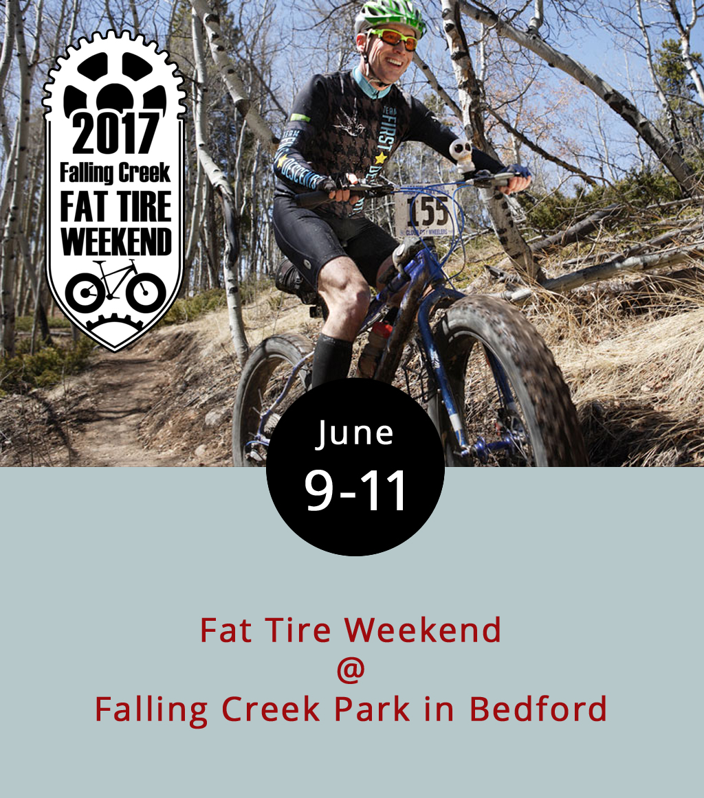 Mountain bikers can put their dirt track skills to the test against other area riders this weekend at Bedford County Parks and Recreation's Fat Tire Weekend.  The event — held at the 250-acre Falling Creek Park, which is home to an 18-hole disc golf course and skatepark — has myriad contests over three days arranged by age, experience, sex, and type of race, including races for individuals and teams. A list of the various categories is available  here . Bikers can pay entry fees by race from $3 to $30 or purchase all-weekend passes that run from $40 to $70. While some victors will receive cash, other races award winners with prizes and medals. Racers are invited to bring the whole family, and there will be free on-site camping and hot showers on the grounds all weekend. For more information call (540) 586-7682 or click  here .