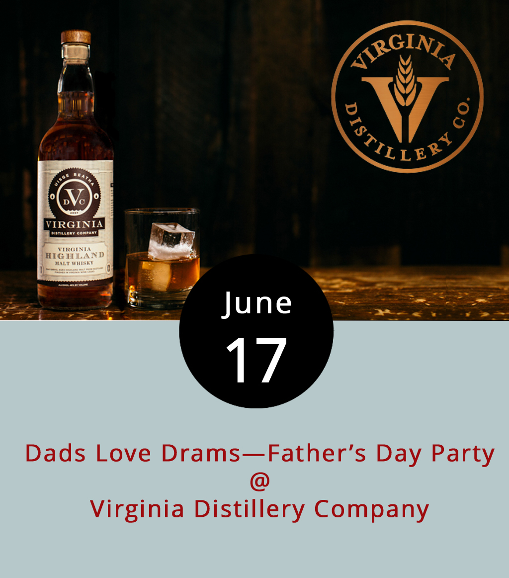 "Virginia Distillery Company (299 Eades Ln.) in nearby Lovingston began as something of a distant dream for Dr. George G. Moore, an Irish immigrant who came to the States in the 1970s. He didn't get the distillery fully up and running until 2011, when his first batch of American single malt whisky was finally bottled. These days, his son and daughter-in-law, Gareth and Maggie, run the business, and they're celebrating Father's Day a day early with a ""Dads Love Drams"" event featuring live music, food, and plenty of whisky. It runs from 11 a.m.-6 p.m., with Kiz Carter playing blues from 1-4 p.m., and Pok-E-Joe's taking care of any BBQ-related needs. BTW: a dram is what you might call a wee pour of whiskey, officially calculated at about an eight of an ounce. Call (434) 285-2900 for more info, or click  here ."
