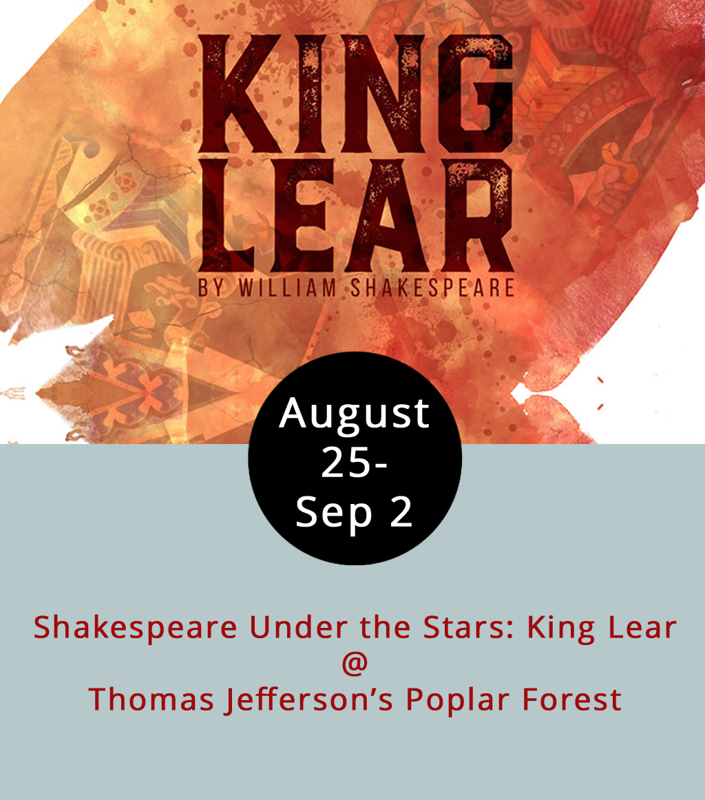 Even though Thomas Jefferson came to his hideaway Poplar Forest (1542 Bateman Bridge Rd.) for the Bedford County solitude, we think the third president would be pleased that, 191 years after his death, the nonprofit running the historical estate routinely invites the public over for some Shakespeare. Tonight begins a two-week run of the Bard's tragedy,  King Lear  right in Jefferson's backyard.  King Lear  is about an aging British king who makes the poor choice to split his kingdom among his three daughters. What follows is a mix of conniving, conspiracy and confusion along with a bastard son, sex-crazed daughters, and some eye-gouging. Guests are welcome to bring in food for the 7:30-10 p.m. performance. Tickets are $15 for adults, $12 for students, and $5 for anyone under 5 years old. The alcohol vendors vary by date, but tonight it's Peaks of Otter winery. Performances will follow Saturday and Sunday as well as Aug. 31, Sept. 1 and Sept. 2 (Thursday, Friday and Saturday next weekend).To reserve tickets, click  here  or call (434) 534-8120. For more information, including which alcohol vendor will attend each performance, click  here .