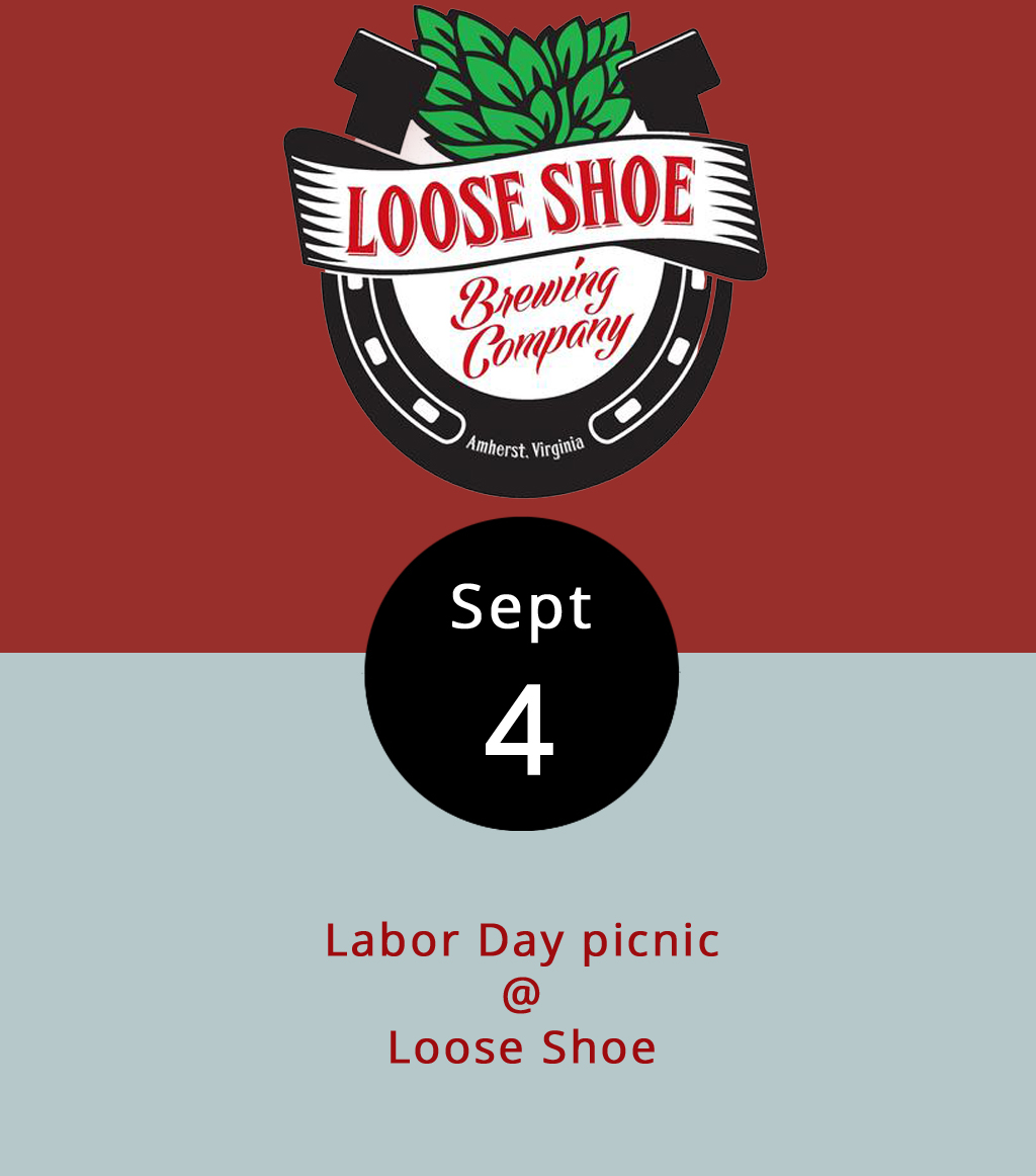 "The folks at Loose Shoe Brewing Company (198 Ambriar Plaza) invite everyone over for a makeshift picnic to enjoy the fruits of their labors, meaning libations thoughtfully brewed with, occasionally, rather unique ingredients. For starters, they make their own root beer on premises, which is just plain cool. As for beer, along with the six taps they keep steady, they'll have their WTF (short for ""watermelon that's fermented,"" not that other expression) – they describe it as a watermelon cream ale. They'll also have a cherry or a peanut butter stout, depending on whether the former runs out, a jalapeno and/or habanero IPA, and their trusty versions of Vienna lager,  witbier , and brown ale. For Labor Day, they'll be laboring from noon-7 p.m. behind the bar, and they'll have cornhole on the patio. Customers are welcome to bring their own food and snacks. For more info, click  here  or call (434) 946-2337."