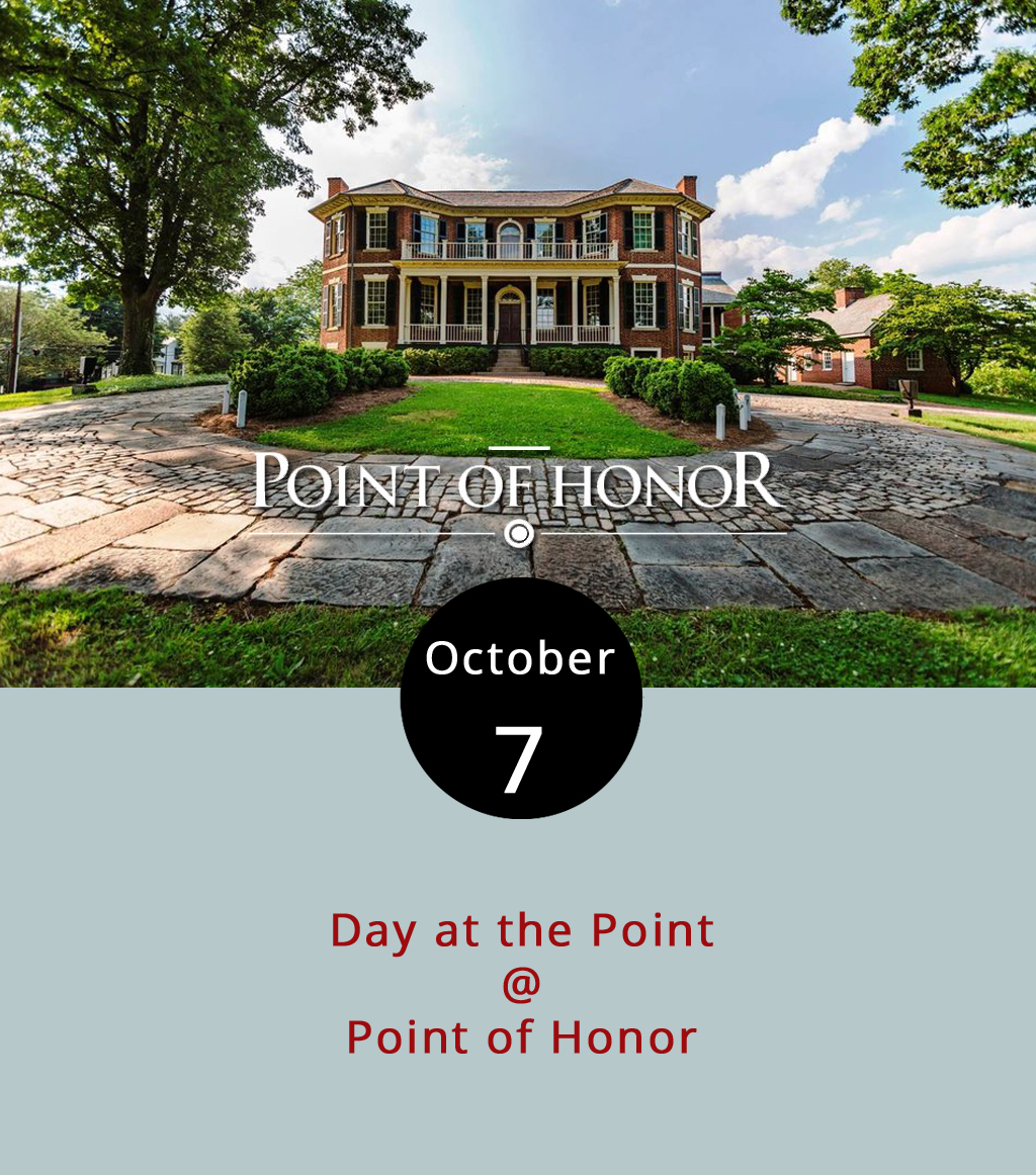 "For the 20th year, the Lynchburg Museum System will host the Day at the Point festival at Point of Honor (112 Cabell St.). The event, featuring Dr. George Cabell's mansion restored to convey how it would have looked in the ""Era of Good Feelings"" (1815-1830), includes a petting zoo, inflatable slide, several craft vendors as well as a handful of food trucks. Attendance is free and the event goes from 10 a.m. to 4 p.m. Food vendors will include Hibachi Guys, Brother Jake's Brick Oven Creations, Dog On It (hot dogs), and Watts Poppin' & Chillin' (kettle corn and italian ice). For more information, click  here  or call (434) 455-6226."