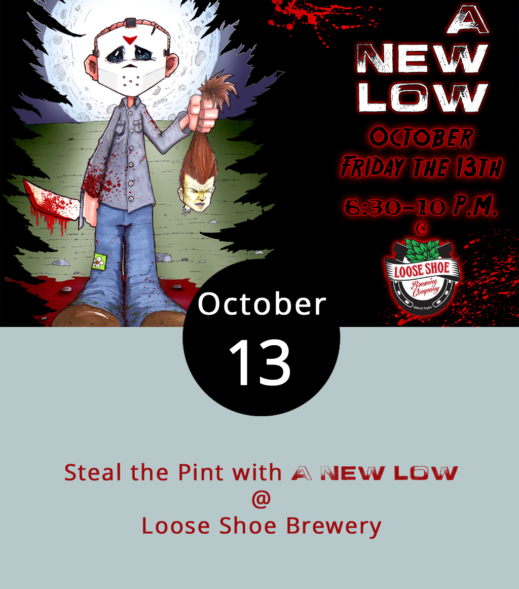 "It's an ultra special ""steal the pint"" night at Amherst's Loose Shoe Brewing Company (198 Ambriar Plaza), as Lynchburg's own A New Low set up in the taproom to provide a melodic and rocking musical backdrop to the Friday the 13th festivities. That's right, we'll be tempting but not taunting the fates from 6:30-9:30 p.m. Loose Shoe brewmaster Derin Foor always has an interesting selection of crafty craft beers, and we're guessing he's already got some autumnal twists on tap. You can bring dinner from home, or order into the taproom from a number of local eateries, including El Mariachi. And as an added bonus, you'll get to take home your own Loose Shoe pint glass at the end of the evening. There's no cover charge; call (434) 946-BEER for more info, or click  here ."