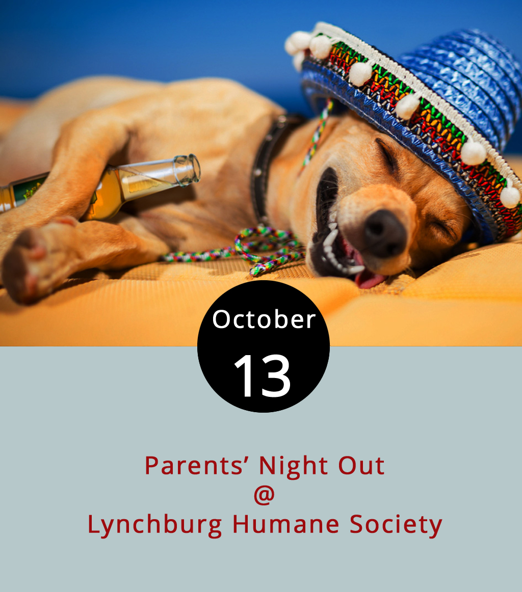 Don't worry about finding someone to watch the kids tonight. Just drop them off at the Lynchburg Humane Society (1211 Graves Mill Rd.) for the monthly Parents' Night Out. On the second Friday of each month, the Humane Society offers to watch children 5-12 years old from 6-9 p.m, so parents can take a break. The kids can hang with pets looking for permanent homes, watch a movie and munch on popcorn, while parents, well, do whatever they do when there are no kids around. Be ready for the kids to ask to bring home a dog, cat or both by the end of the night, though. The fee for the first child is $15 and $10 for any additional siblings. For more information, click  here  or email  rtaylor@lynchburghumane.org .