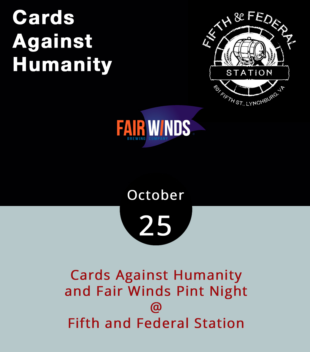 While a craft brewery taking over taps at a local restaurant is a regular occurrence, Fifth & Federal Station (801 Fifth St.) has upped the ante tonight. Along with featuring  Fair Winds Brewing Company  beers and handing out branded glassware, the restaurant is hosting Cards Against Humanity from 7-9 p.m., a game in which players combine and match cards marked with popular phrases, well-known people, and general oddities. It can get a little raunchy when played correctly. Starting at 6 p.m. with an hourlong tasting event that leads into the pint night, Fifth & Federal will feature the Northern Virginia brewer's Howling Gale IPA, Quayside Kolsch, and Siren's Lure Saison. For more information, click  here  or call (434) 386-8113.