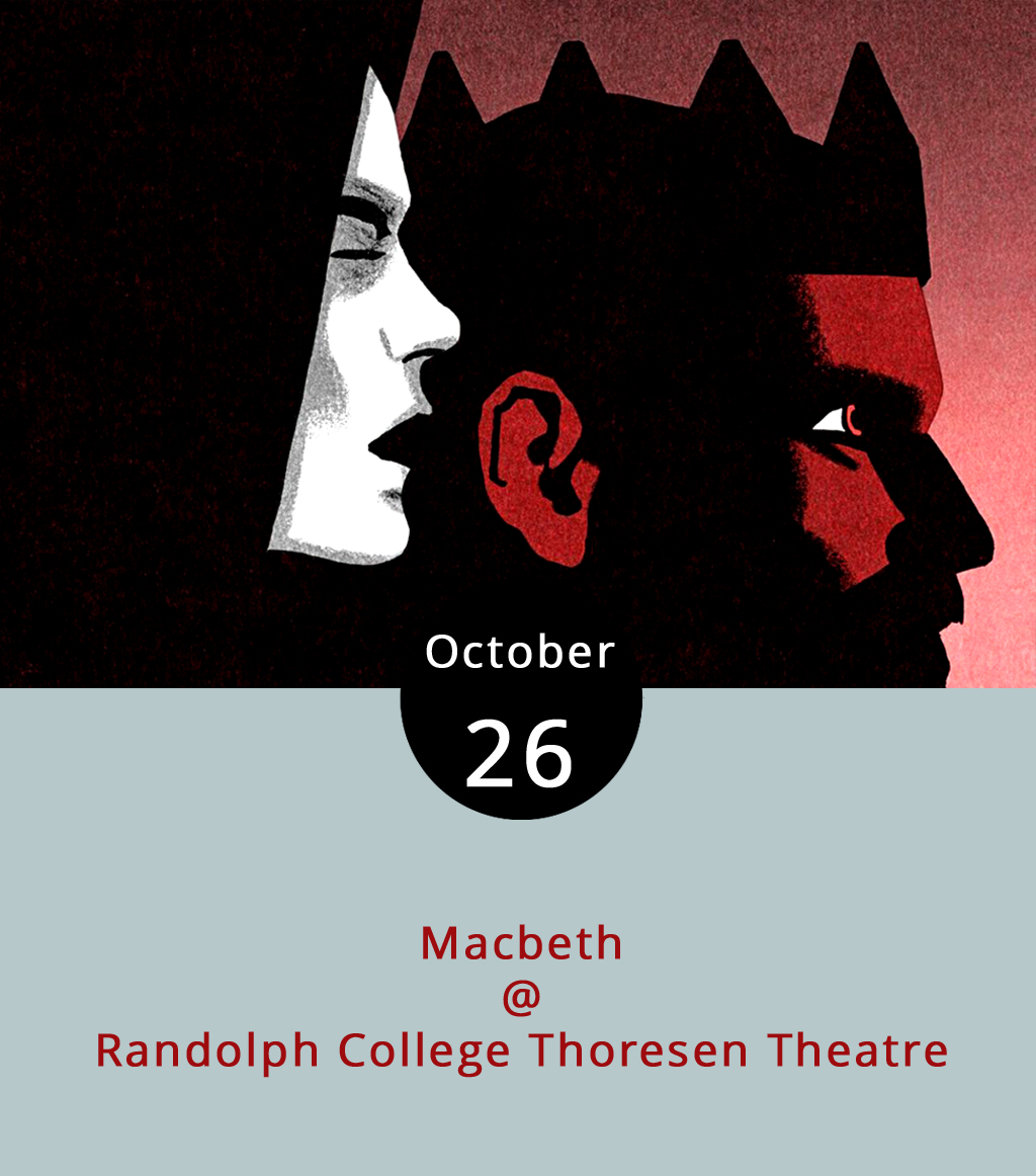 "Prophetic witches, murderous plots, vengeful ghosts and frightening nightmares make William Shakespeare's  Macbeth  a fitting play to perform Halloween weekend. Building on the Bard's gore and suspense, Randolph College's Theatre Department has added ""post-apocalyptic imagery"" reminiscent of the zombie world of The Walking Dead, according to RC marketing materials. When a trio of witches tell military leader Macbeth he's destined to be king, he's skeptical. But then part of their prophesy comes true. With prodding from his wife, Lady Macbeth, Macbeth becomes more ambitious and they hatch a plan to take the throne. Blood and vegeance follow.. Randolph will host 7 p.m. performances tonight through Sunday, as well as a 2 p.m. matinee Saturday at Thoresen Theatre in the Leggett  Building  (2500 Rivermont Ave.).  Tickets  are free for students and range from $5 to $10 for everyone else."