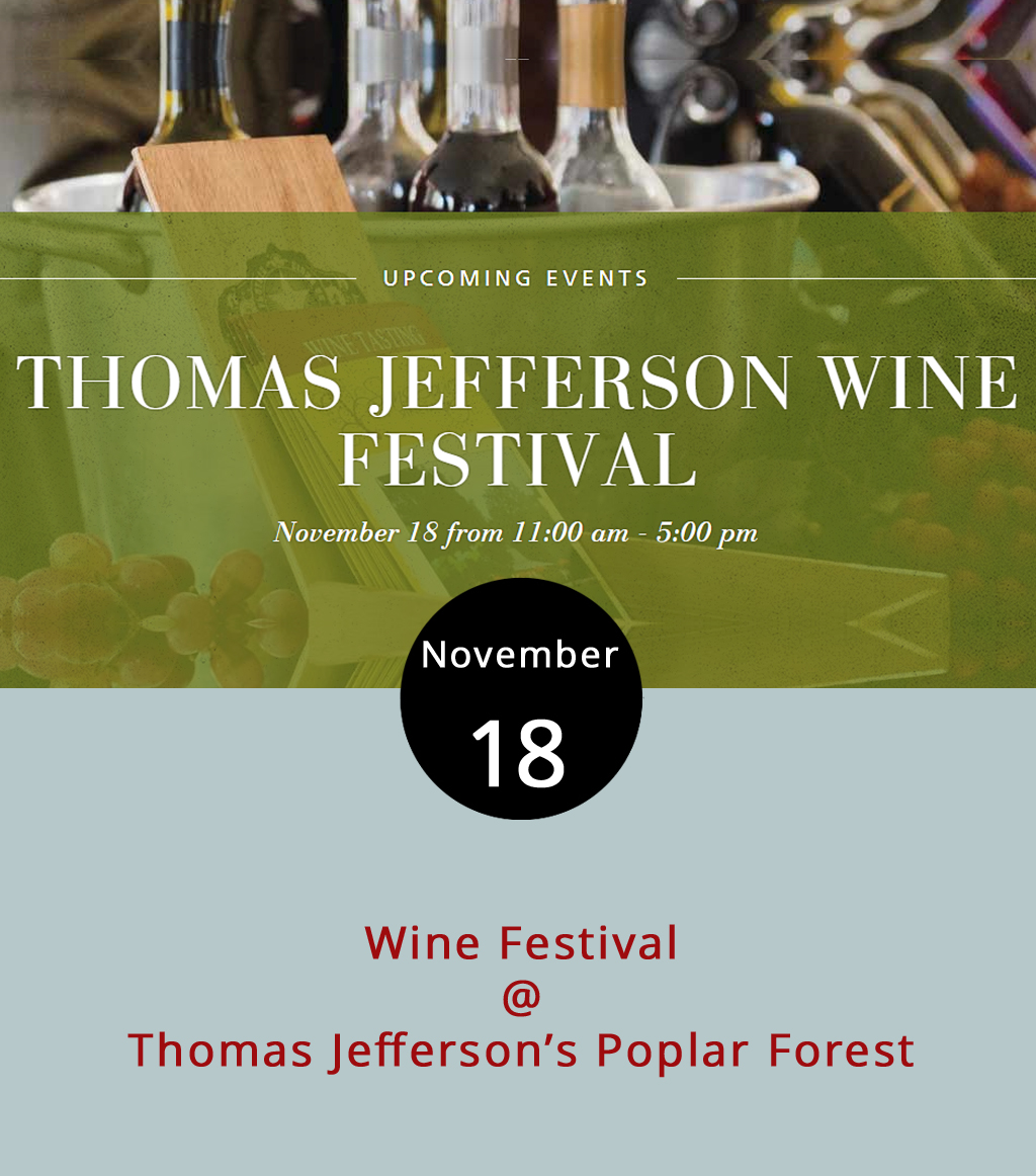 Every so often the third president of the United States throws a party at his bucolic Bedford County retreat home Poplar Forest (1542 Bateman Bridge Rd.). Come to the 9th Annual Thomas Jefferson Wine Festival to taste a variety of wines from15 (mostly regional) vineyards from 11 a.m to 5 p.m. A handful of artisan and food vendors will be there to round out the afternoon. Tickets are $25 in advance and $30 at the door or $10 for designated drivers. VIP tickets are sold out. For more information, including a list of vineyards and vendors, click  here  or call (434) 525-1806.