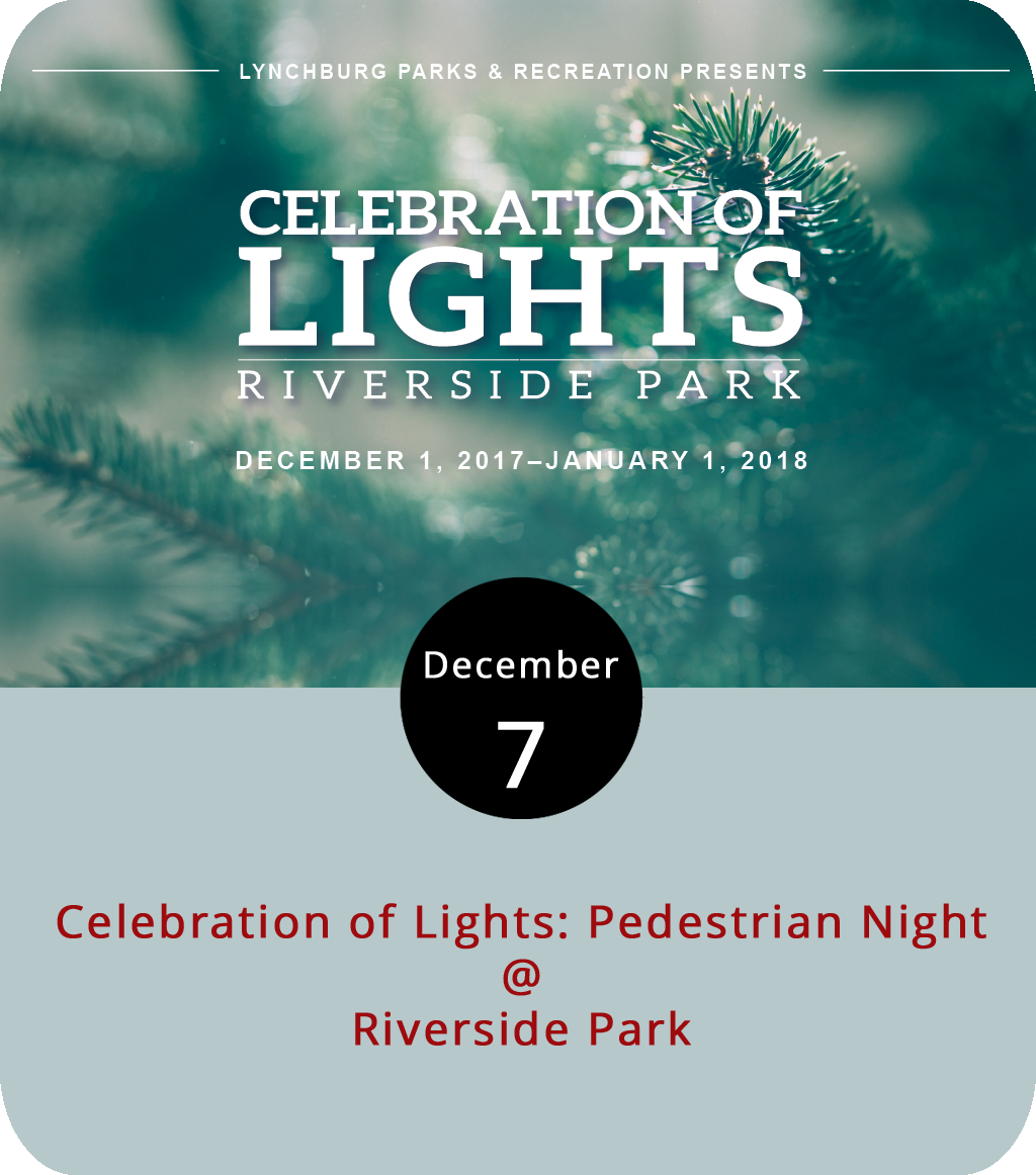 "The lights at Riverside Park (2238 Rivermont Ave.) will shine into the new year offering drive-through holiday sparkle any night through January 1 free of charge. But tonight, the Celebration of Lights opens up to walkers rather than drivers for Pedestrian Night. From 5-9 p.m. stroll through the park grounds to check out ""Lynchburg Winter Wonderland"" lighting displays, such as the Grinch and the Peanuts gang, arranged by area businesses and organizations. Along with Pedestrian Night, Lynchburg Parks and Rec will host a Glow Ride on Dec. 14 and carriage rides on Dec. 21. For more information, click  here  or call (434) 455-5858."