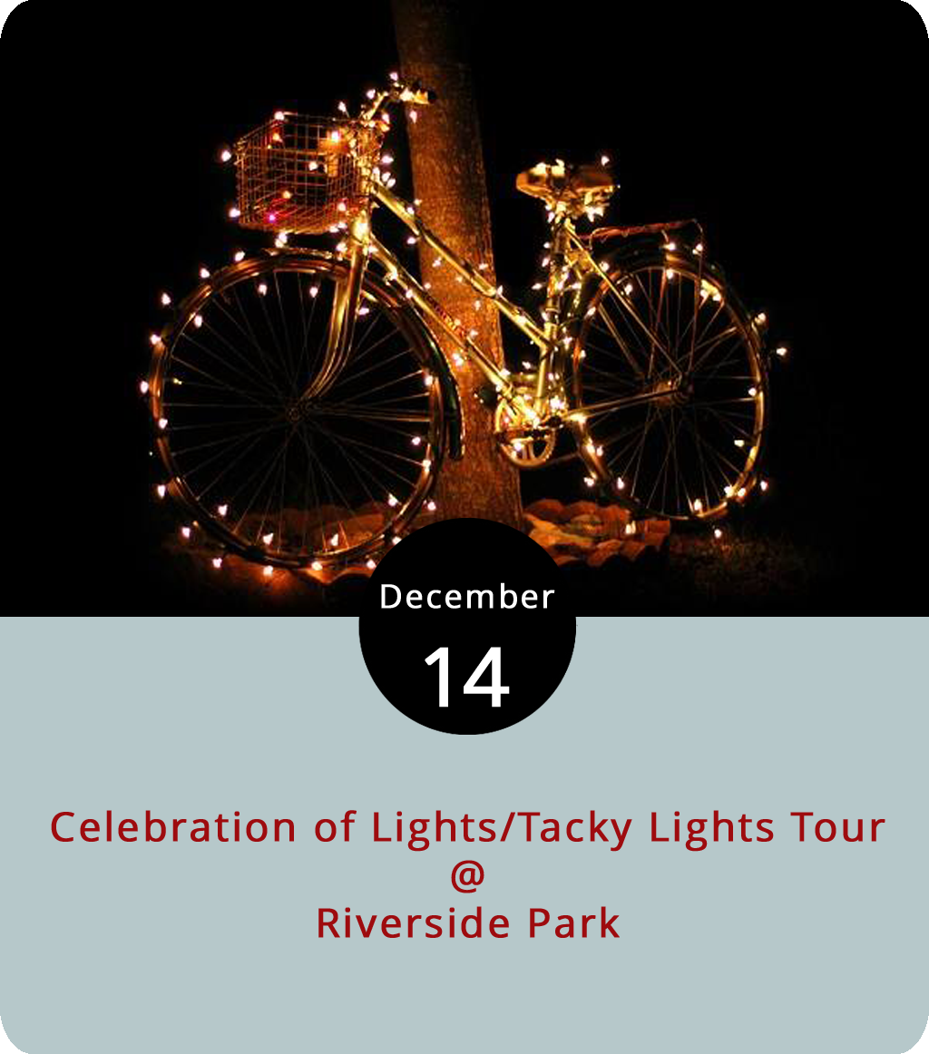 "The lights at Riverside Park (2238 Rivermont Ave.) will shine into the new year offering drive-through holiday sparkle about any night through Jan. 1, free of charge. But tonight Blackwater Bike Shop plans to combine their Third Annual Tacky Lights Tour with the Lynchburg Parks and Rec Celebration of Lights for a glow ride in which cyclists deck their bikes with shining lights for a holiday night ride. A prize will be awarded for most festive bicycle. They'll meet at the Riverside Park sprayground at 6 p.m. and start the 10-12-mile ride with the ""Lynchburg Winter Wonderland,"" which includes the Grinch and Peanuts gang displays, before heading through the Rivermont/Boonsboro area at a ""conversational pace."" Riders must wear helmets and bikes must have appropriate lighting by law, according to Blackwater. The lighting displays are open every night from 5-9 p.m and carriage rides are Dec. 21. For more information, click  here  or call (434) 455-5858."