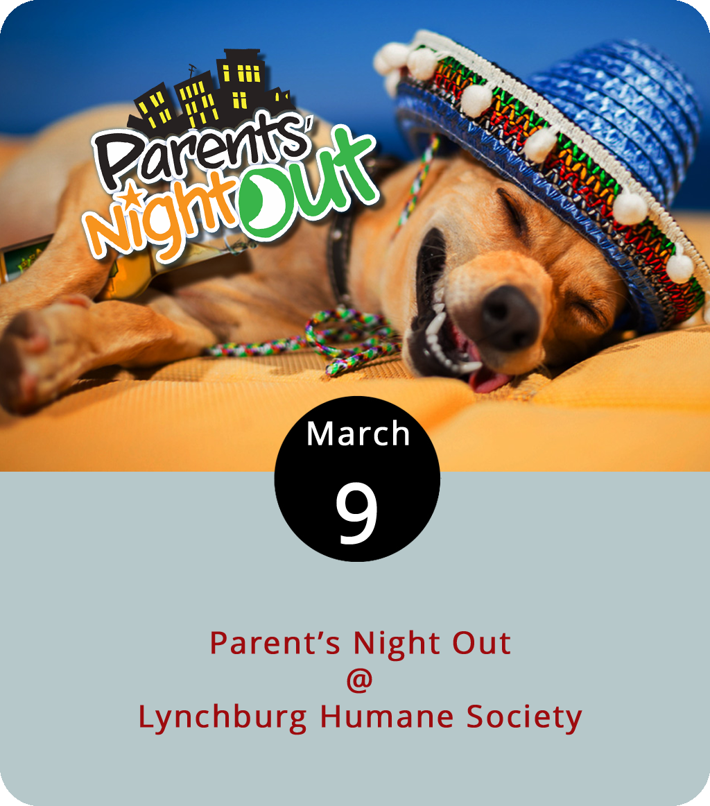 Parents deserve a night on their own more often than they take it, and Lynchburg Humane Society (1211 Old Graves Mill Rd.) wants to encourage all legal guardians to get out on the town or stay in on the couch if that's their fancy. Once a month, the non-profit animal sanctuary offers to watch the kids for Parents' Night Out. They'll have movies, games, crafts, popcorn and, of course, furry friends for the kids to play with. Children ages 5-12 are welcome from 6-9 p.m. Admission for the first child is $15 and $10 for each additional sibling. Be warned: you may end up taking home more than just extra popcorn. For more information, click  here  or call (434) 448-0088.