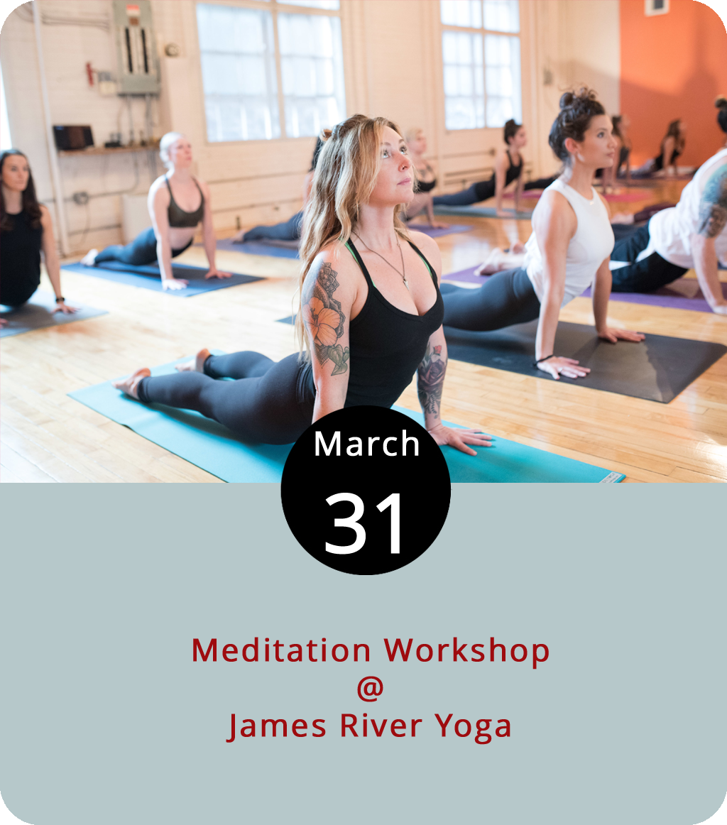 We usually highlight events meant to excite the senses, but today we're suggesting one that may help refocus them. From 3-5 p.m., James River Yoga Studio (311 Rivermont Ave.) offers an entry-level meditation class, including techniques to quiet one's mind, which seems like an interesting idea to ruminate over. Basic existential questions such as how long does it take to meditate, and how do we know when we're meditating, will be addressed. The workshop happens on the last Saturday of every month. Donations are appreciated. Click  here or email  nancy@jamesriveryoga.com for more info.