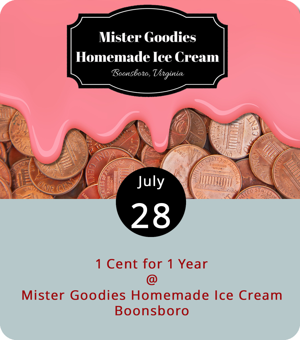 It's cheap to treat the whole gang to dessert tonight at Mister Goodies (4119 Boonsboro Rd.). The ice cream shop has been open at its Boonsboro location for one year, and they are celebrating with a buy-one cone or cup and get another of equal or lesser value for one cent from noon to 10 p.m. The ice cream shop keeps a pretty robust flavor selection ready to scoop, including its recent peach ice cream sourced from Nelson County's Drumheller's Orchard. For more info, click  here or call (434) 849-8339.