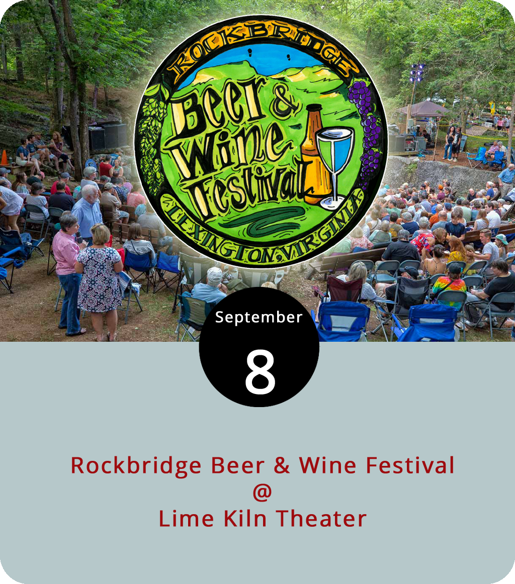For the 24th straight year, wine and beer and music and food will be on the agenda for a full day of fun on the grounds of Lexington's lovely Lime Kiln Theater (607 Borden Rd.), as the Rockbridge Beer & Wine Festival takes over the refurbished lime quarry from noon to 7 p.m. Participating breweries and vineyards include: the Devils Backbone, Wild Wolf, Ballast Point, and Seven Arrows brewing companies; and the Burren Ridge, Blue Ridge, Bluestone, and Rockbridge wineries. There will be food as well as music on two stages, with sets by Five Dollar Shake, Jason Hostetter, Moosa, and more. Tickets are $30 for unlimited tastings and a souvenir glass; $50 for VIPs, which include access to the food and drink pavilion; and $15 for non-tasters. Click  here  for ticketing details and more info, or call (540) 463-5375.