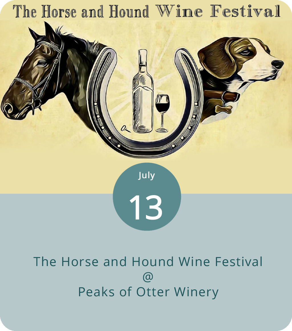 There are equestrian events, dog shows, and wine tastings. And then there's the Horse and Hound Wine Festival, which brings together all three for a day of eating, drinking, admiring, and perhaps perspiring at Peaks of Otter Winery (1218 Elmos Rd.) and the adjacent Johnson's Orchard. The festival runs from 10 a.m.-5 p.m. and includes live music by Big Boss Man, arts and crafts booths, and food and wine vendors. Tasting tickets are $15 in advance and $20 at the gate. Non-tasters can get $12 tickets in advance or pay $15 at the gate. And children under 12 get in for free, as do pets of the canine variety. Click  here  for more info or call (540) 586-3707.