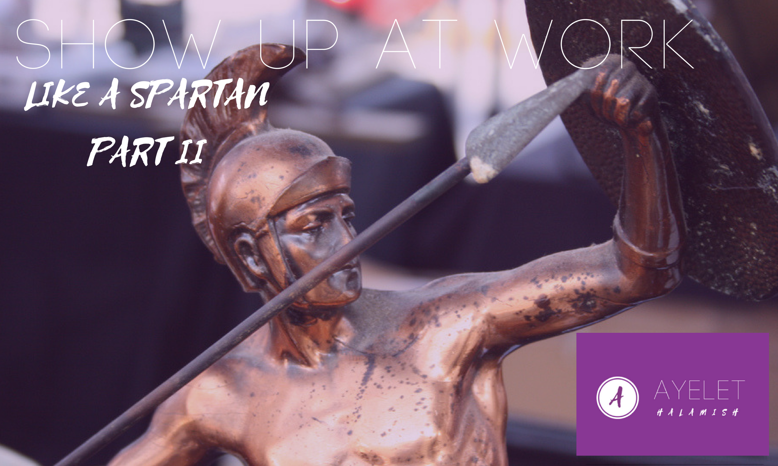 How to Show Up at Work Like a Spartan Part II
