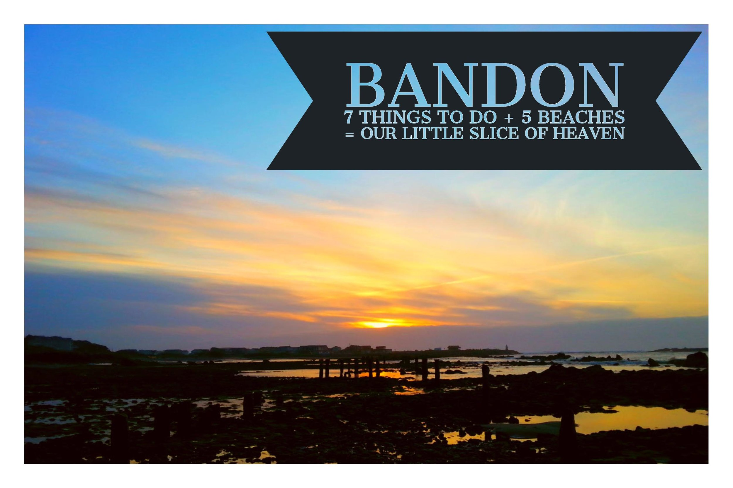 BANDON - 7 THINGS TO DO + 5 BEACHES TO VISIT = OUR LITTLE SLICE OF HEAVEN
