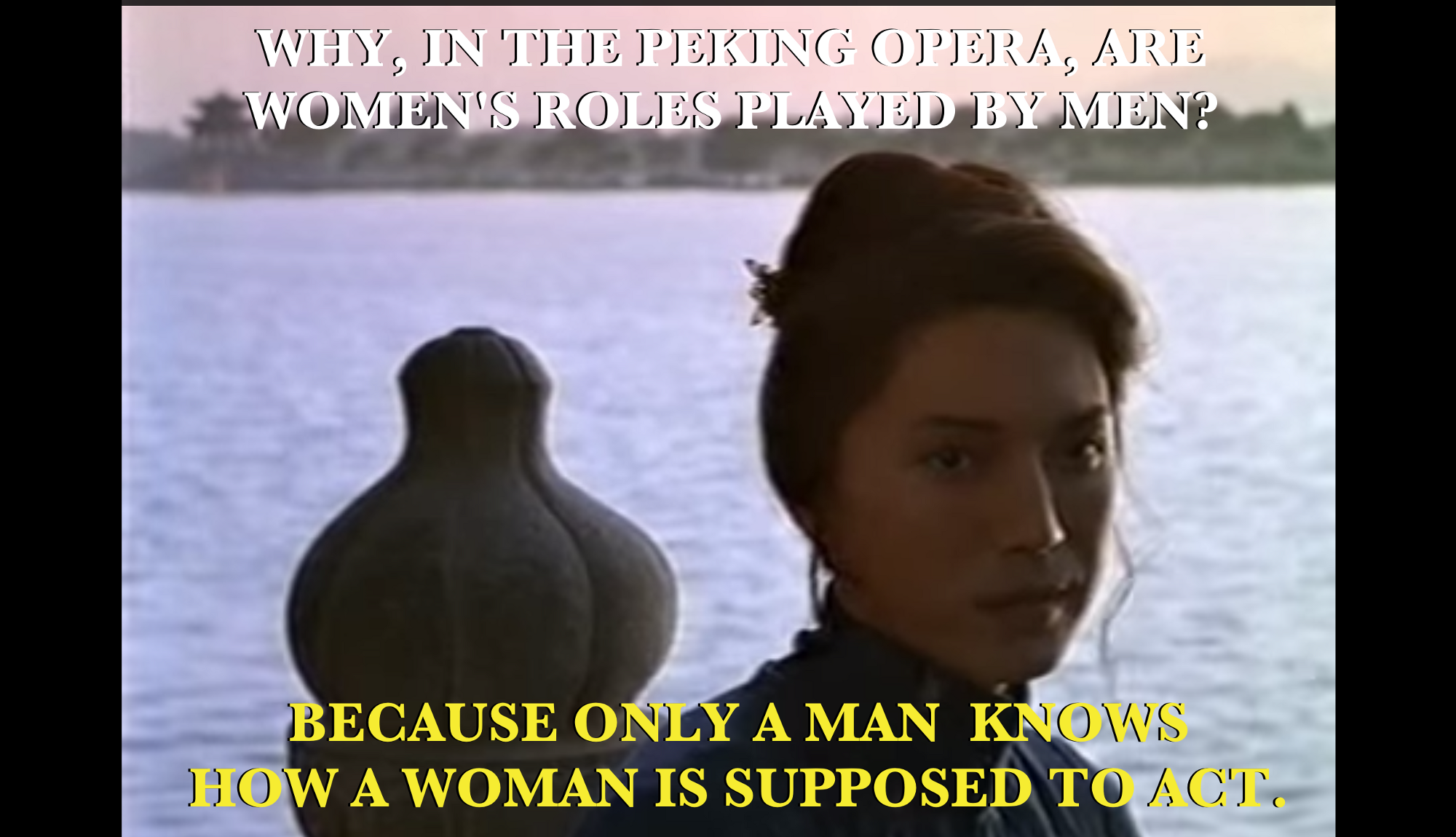 """""""Why, in the Peking Opera, are women's roles played by men?…Because only a man knows how a woman is supposed to act."""" Still shot from the 1993 movie adaptation."""