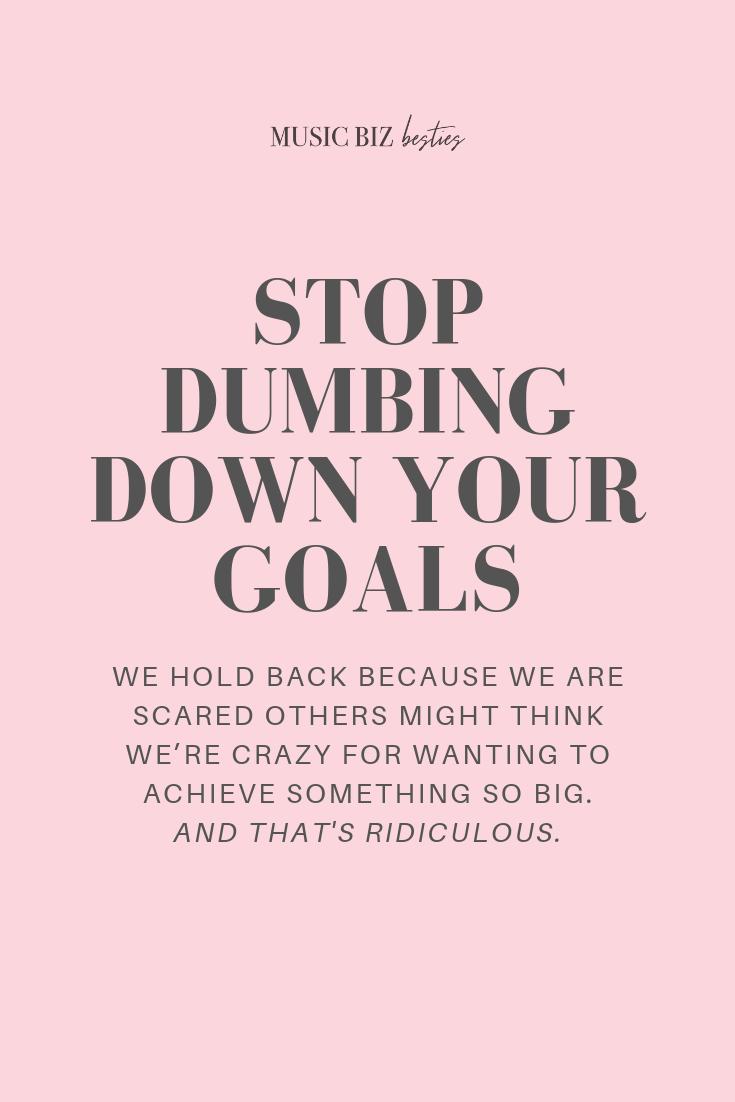 Stop dumbing down your goals   Music Biz Besties