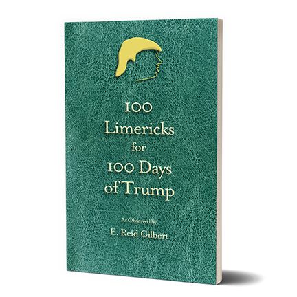 100 Limericks for 100 Days of Trump  by E. Reid Gilbert   More Information  Buy Now:   AMAZON.COM