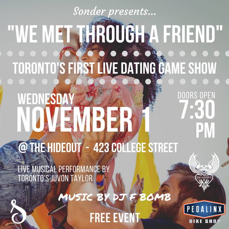 """Sonder presents... """"We Met Through A Friend""""  Toronto's first live dating game show!  Doors open at 7:30 PM   Show begins at 8:00 PM Music by DJ F BOMB -  Firas Hosn  Live Musical Performance by Toronto's  Juvon Taylor   Single, taken, and anything in between. This is a dating game where everyone can play, but only singles are matched. The intersection of old school dating show and new school dating app. Our contestants are real people from Toronto and the GTA."""