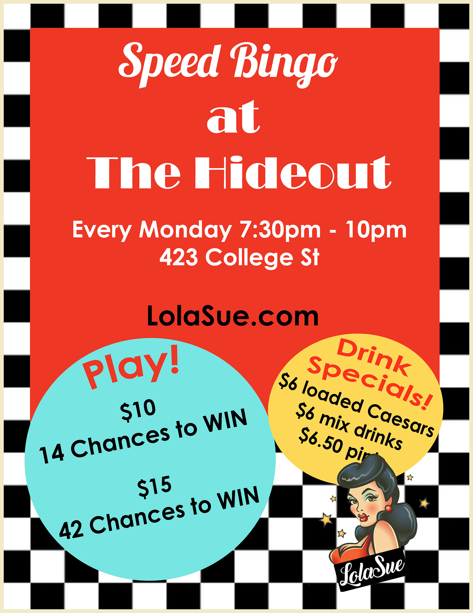 14 Chances to WIN - $10 42 Chances to WIN - $15  LolaSue has teamed up with The Hideout to bring you some bingo fun, every MONDAY!  This revamped night is not to be confused with your grandparent's bingo (unless your grandparents are super cool, then it's exactly like the bingo nights that they would go to).  Speed Bingo is a night of SPEED ROUNDS ONLY with a side bet for each game - that means no board, just numbers being called...fast. Side bets are extras that increase your chances of walking away with a little something in hand (and helping add to the thrilling chaos of the night!)  On top of all of that, you'll get to indulge in The Hideout's amazing Speed Bingo drink specials like $6 loaded Caesars, mixed drinks, and $6.50 pints!  Filled with music, drinks, prizes, and more this event is perfect for everyone who wants to embrace some kid-like fun in a cool-adult kind of way.