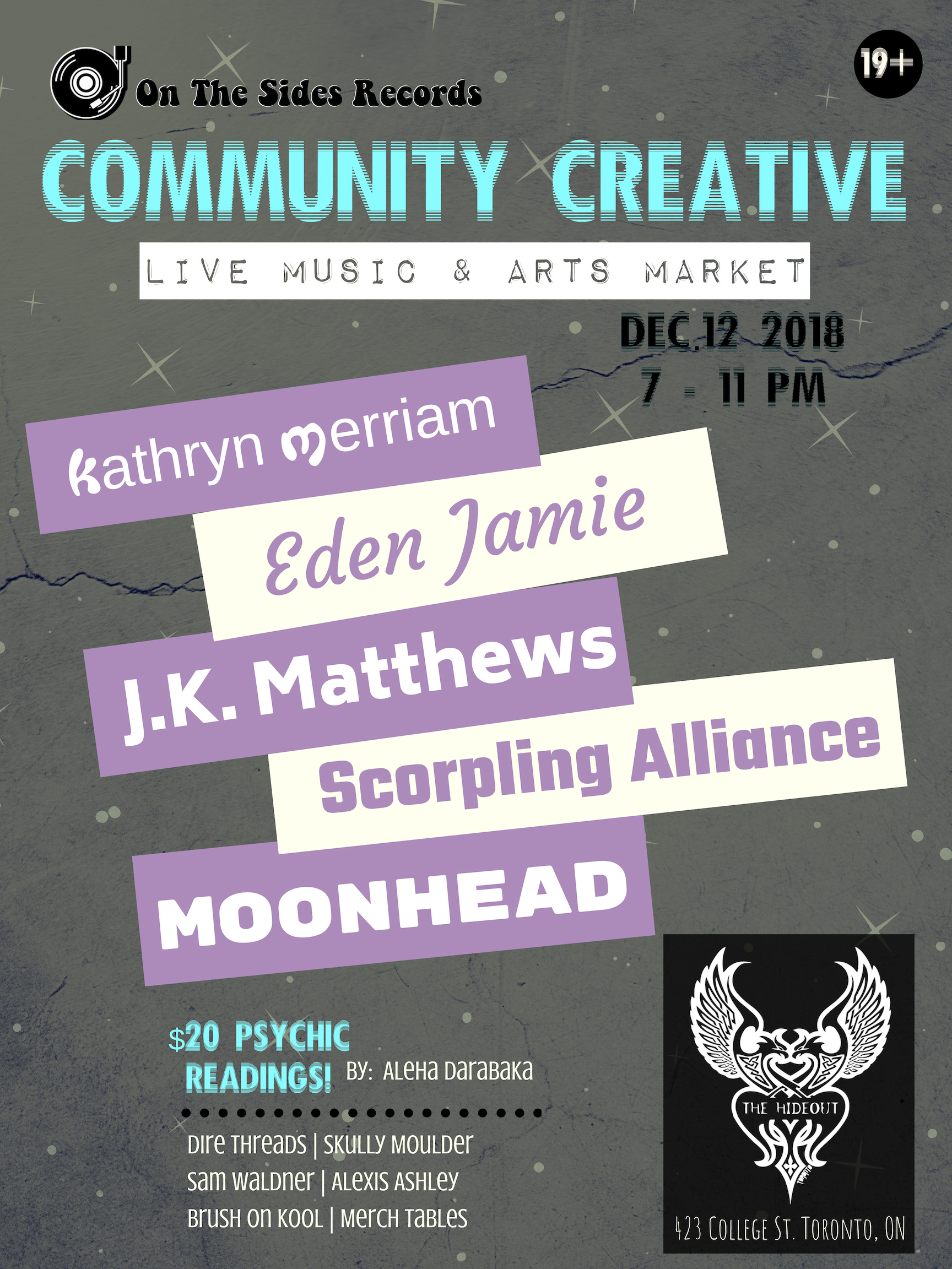 """On The Sides Records presents: Community Creative: Live Music & Arts Market.  Jump start the holidays:  Join the community for our 1st Live Music and Local Art showcase, Hosted at The Hideout, in Toronto.  We are proud to share an event that supports the inclusivity of ALL local artists! Community  Creative is a place for everyone to inspire and be inspired by  expressing their talents and supporting those of others.  Each month different performers and vendors will be put into the spotlight. We  encourage artists/performers of all kinds to submit their work for a  chance to be in the spotlight at future Community Creative's.  - THIS EVENT IS 19+  Our performers this month include:  Kathryn Merriam (@kathrynmerriam)   Eden Jamie (@edenjamiea) """"With  heart tearing, soul bearing lyrics, and tunes that transcend genre,  Eden Jamie fuses her honest poetry with melodies to match - like a hot  pot of alternative music for the soul.""""  J.K. Matthews (@j.k.matthews)  """"J.K. Matthews mixes elements of Alternative, Blues and RnB to form unique soundscapes for story driven songs.""""  Scorpling Alliance (@scorplingalliance)  """"The  female duo dubs their music as, Theatrical Space Rock. You've been  blasted by a laser beam into a collective of past, present and  futuristic sound waves reminiscent of times spent bathing in star dust!""""  Moonhead (@moonheadtheband)  """"An original funk, pop band from Toronto.""""   -  Our vendors this month are:  Aleha Darabaka  - Offering readings """"Multi-disciplinary  Belly Dancer, performer, healer and oracle reader based out of Toronto.  Aleha embodies Goddess energy through her love of performance,  modelling, oracle reading, colour and sound therapy. She has studied  varied styles of Belly Dancing that she incorporates by fusing them all  into her own unique style. She's always challenging her creativity by  inventing new, original characters and costumes that she puts together  to give her audience a high theatrical and visual experience.""""  Skully Moul"""