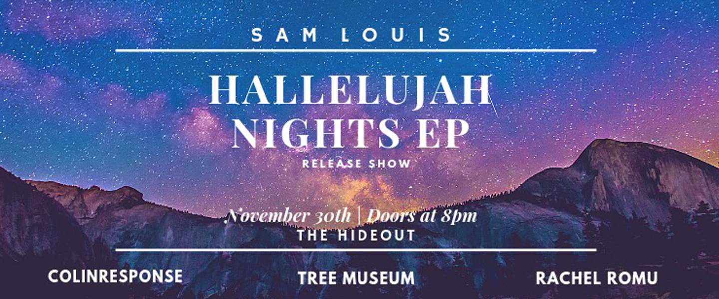 The Hallelujah Nights are finally upon us...  On Friday, November 30th, Sam Louis will be debuting his new EP - Hallelujah Nights! Come listen to them play through all the new tracks live and pick up a hard copy of the EP for $10.   Cover - 10$ advanced tickets / $12 at the door  GET YOUR TICKETS HERE -  https://www.showpass.com/sam-louis-hallelujah-nights-ep-release-show/   SAM LOUIS (10:10)  https://www.facebook.com/SamLouisMusic   also featuring...   Rachel Romu (8:40)  https://www.facebook.com/rachelromu   Tree Museum (9:20)  https://www.facebook.com/treemuseum   Colinresponse (11:20)  https://www.facebook.com/ColinResponseTO