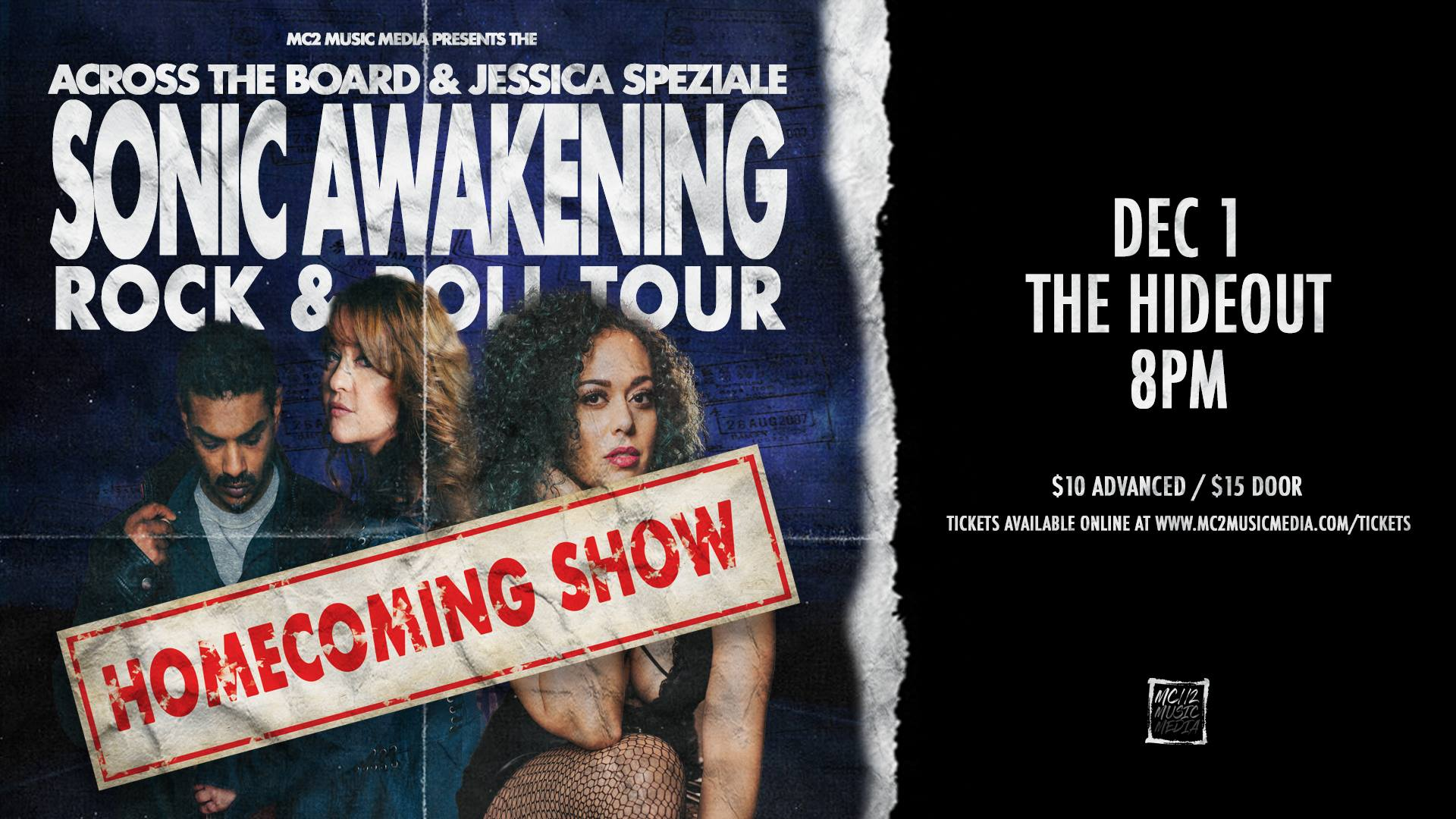 Back to where it all started, MC2 Music Media presents THE SONIC  AWAKENING ROCK & ROLL TOUR: HOMECOMING SHOW featuring Jessica  Speziale & Across The Board LIVE December 1st at The Hideout in  Toronto.  Tickets on Sale NOW!  http://www.mc2musicmedia.com/tickets  Be sure to get yours quick as the last show was a SELL OUT!  ----------  Across The Board & Jessica Speziale join forces to bring you THE SONIC AWAKENING ROCK & ROLL TOUR 2018!