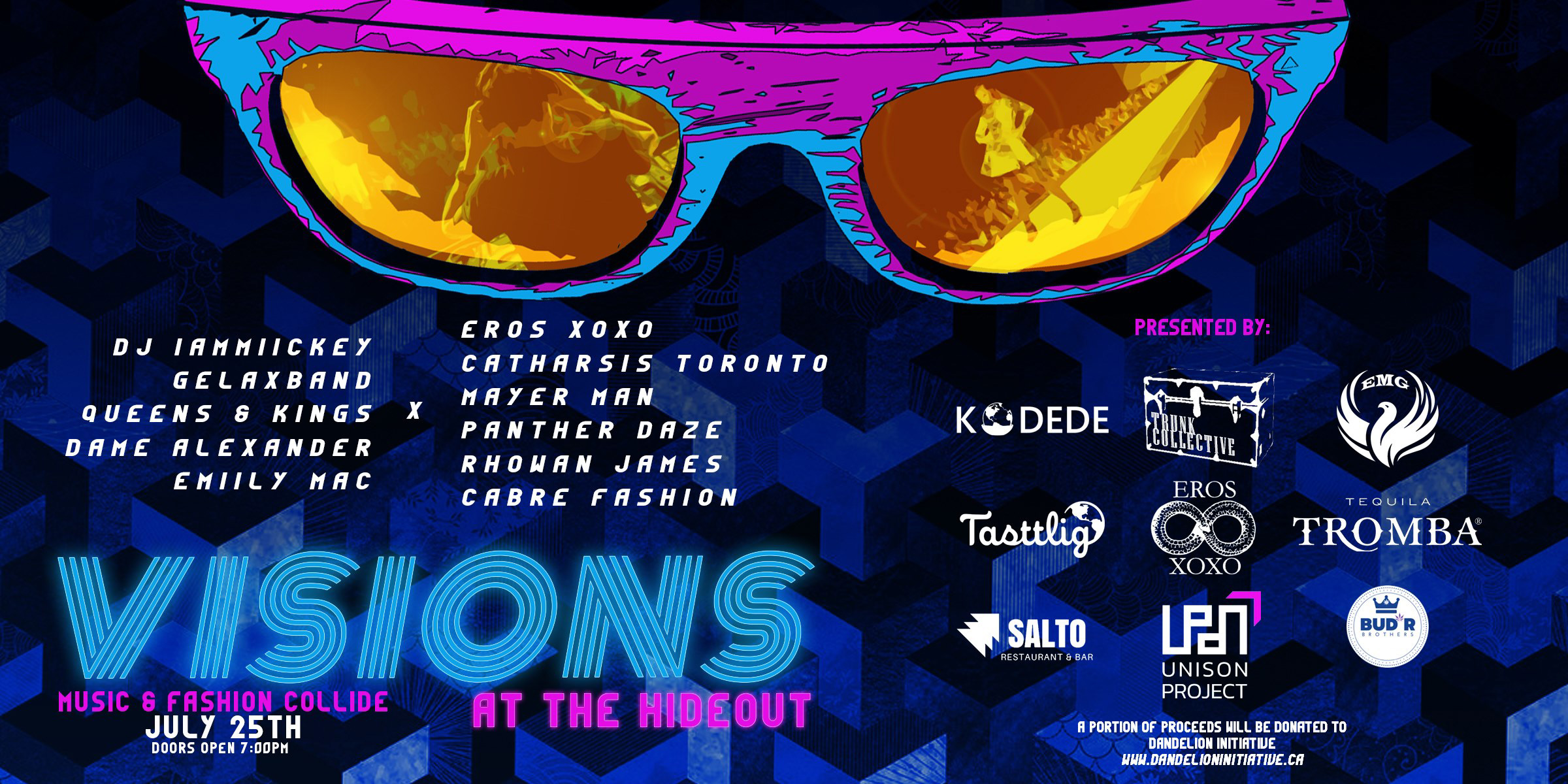 VISIONS IS AN ART SHOWCASE FEATURING A MELANGE OF SOME OF TORONTO'S BEST CREATIVE MINDS.  VISIONARIES & INFLUENCERS SESSION 7- 8:30 PM SPONSORED by  Tequila Tromba ,  Melrose On Adelaide ,  100km Foods Inc. ,  Red Bull ,  Mascot Brewery   Wine Lovers Agency ,  BUD'R Brothers ,  Walter Craft Caesar .  Tasttlig Corporation ,  Kodede   Salto Restaurant & Bar ,  The Hideout Toronto .  Proceeds from the night will go to support  Dandelion Initiative   We kick off the night celebrating creativity, ingenuity and community. Meet and greet our Sponsors, Vendors & Artists alongside forward thinking leaders who have helped shape Toronto's social landscape. Enjoy complimentary hors d'oeuvres, premium cocktails and treats of all kinds. Be part of an exciting networking event and leave with a Vision Swag Bag.  TICKET PRICE $35  THE SHOW MUST GO ON 9 - LATE PM - Delicious food vendors  - Amazing fashion & jewelry vendors ( Rebelhowlstudios ,  Panther Daze Designs ,  Catharsis Toronto , Eros XOXO by  Dame Alexander ,  Mayer Man ,  Monoxide , Cabre Fashions)  - The best DJ  Mike Ashman  aka iammiikey - Fashion show featuring top designers - Four incredible live bands  Gelax Band   Queens & Kings   Emily Mac Music   Dame Alexander   Get your EARLYBIRD tickets online through  Eventbrite  and save!  $15 online $25 at the door.